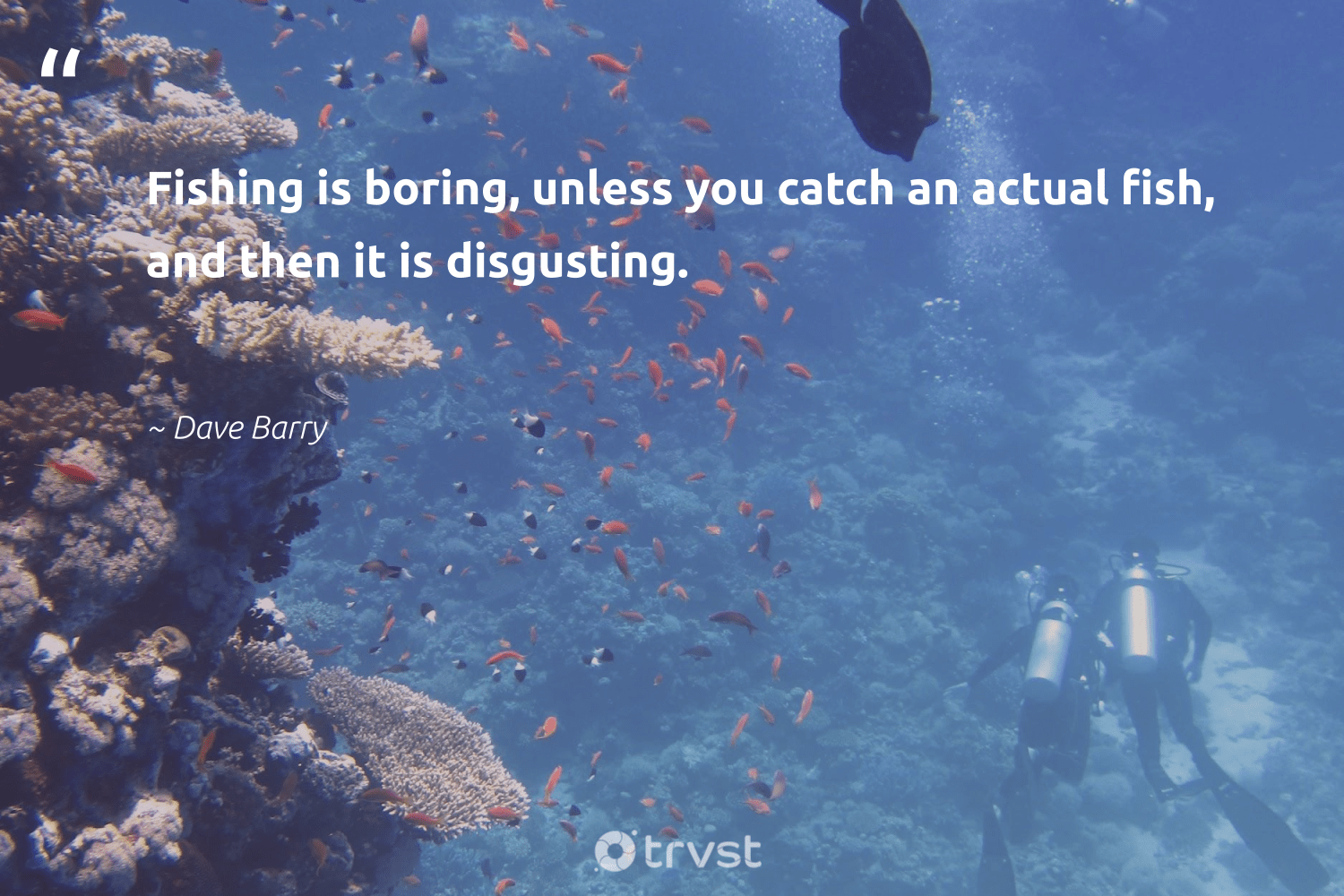 """""""Fishing is boring, unless you catch an actual fish, and then it is disgusting.""""  - Dave Barry #trvst #quotes #fishing #fish #oceanlove #thinkgreen #protecttheoceans #ecoconscious #marinelife #changetheworld #oceans #bethechange"""