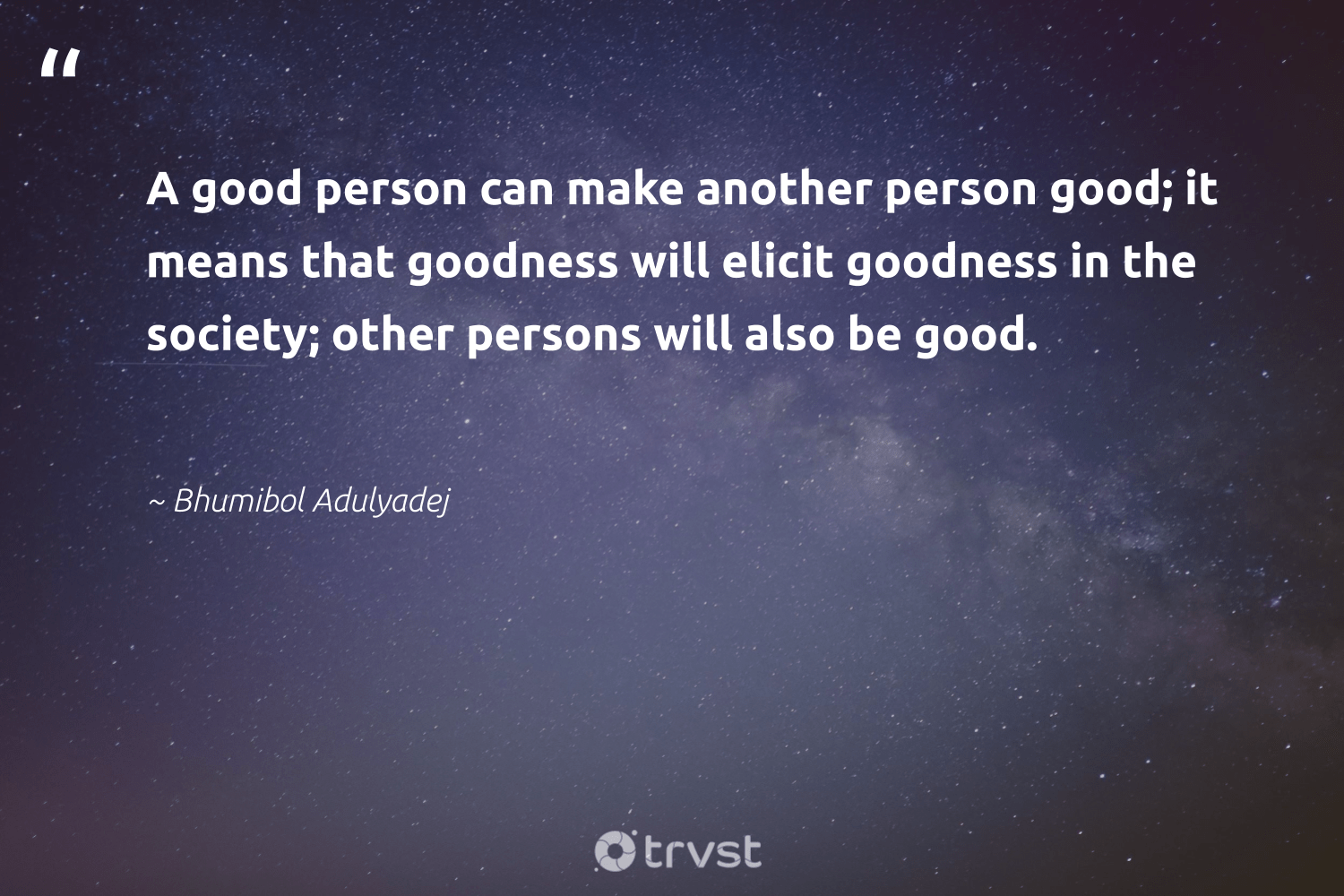 """""""A good person can make another person good; it means that goodness will elicit goodness in the society; other persons will also be good.""""  - Bhumibol Adulyadej #trvst #quotes #equalopportunity #takeaction #socialchange #changetheworld #giveback #impact #communities #thinkgreen #dogood #bethechange"""