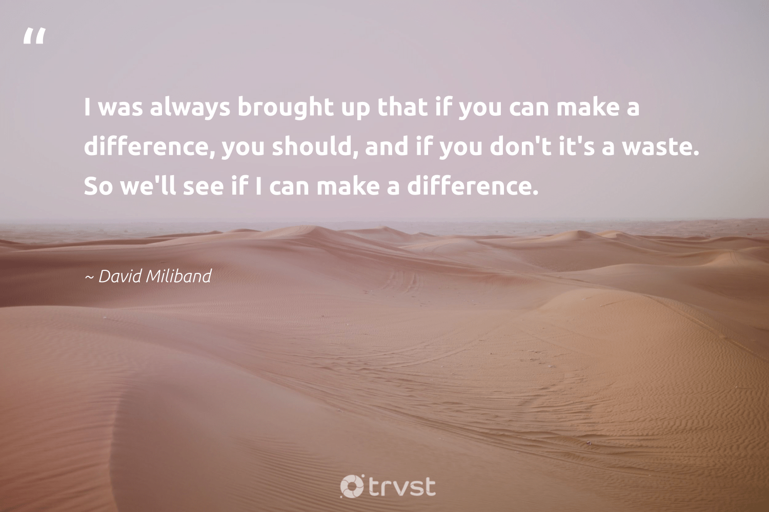 """""""I was always brought up that if you can make a difference, you should, and if you don't it's a waste. So we'll see if I can make a difference.""""  - David Miliband #trvst #quotes #waste #makeadifference #socialchange #bethechange #communities #dogood #equalopportunity #dotherightthing #strongercommunities #socialimpact"""