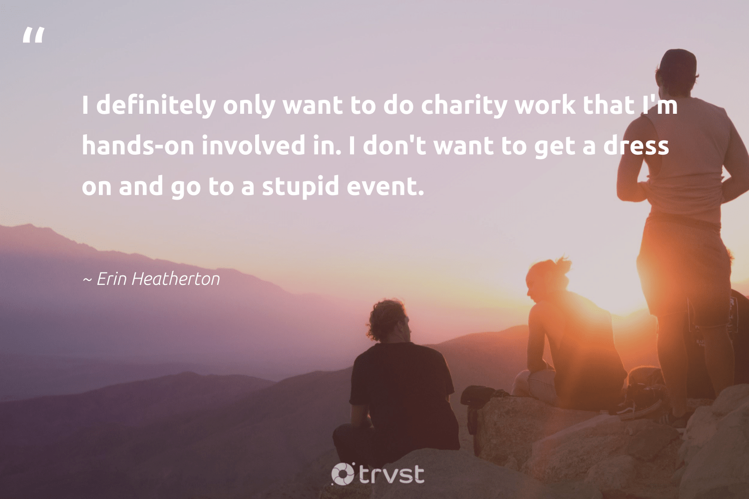 """""""I definitely only want to do charity work that I'm hands-on involved in. I don't want to get a dress on and go to a stupid event.""""  - Erin Heatherton #trvst #quotes #socialchange #thinkgreen #betterplanet #collectiveaction #strongercommunities #gogreen #makeadifference #ecoconscious #society #planetearthfirst"""