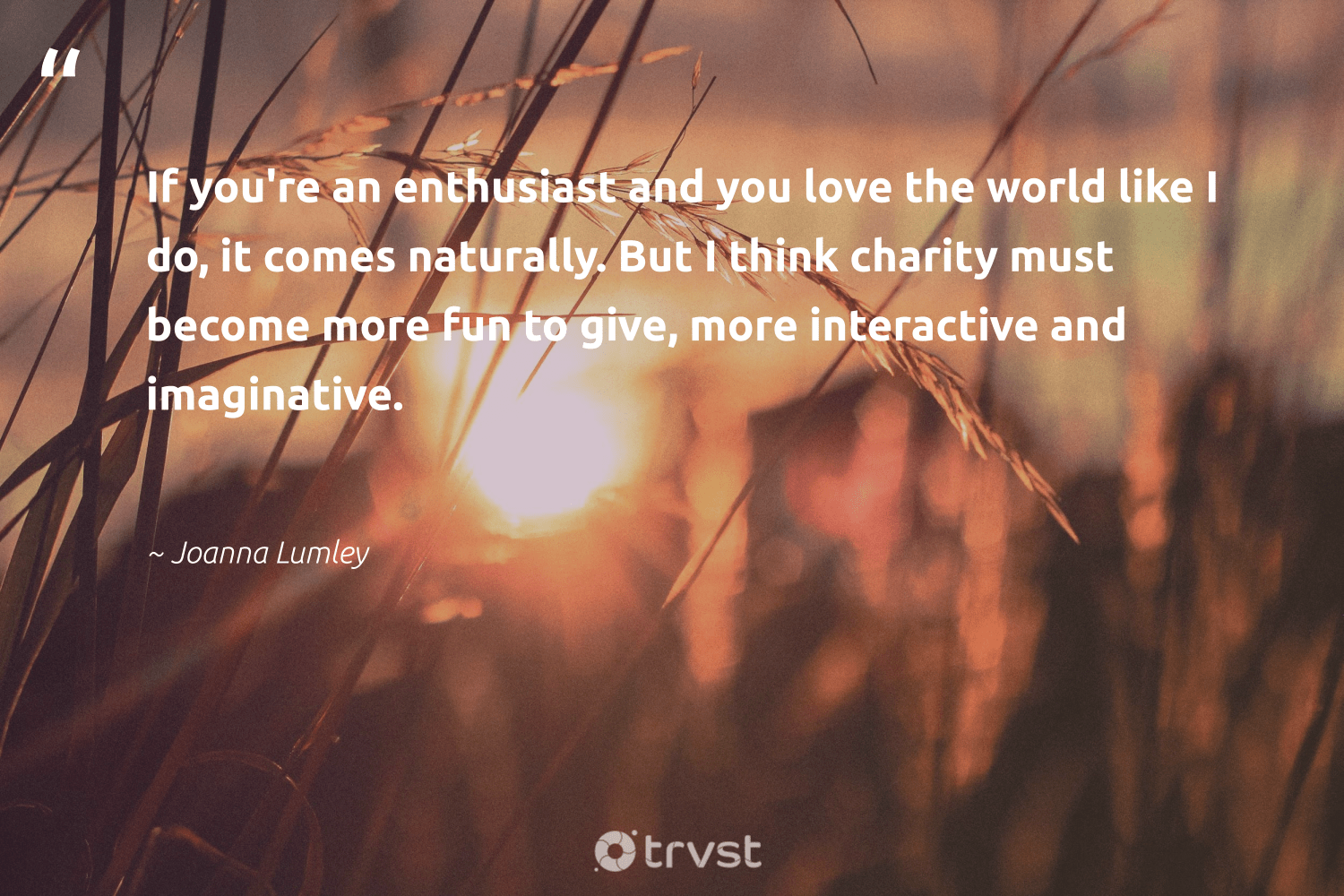 """""""If you're an enthusiast and you love the world like I do, it comes naturally. But I think charity must become more fun to give, more interactive and imaginative.""""  - Joanna Lumley #trvst #quotes #love #bethechange #impact #dogood #changetheworld #communities #dosomething #betterplanet #planetearthfirst #equalopportunity"""