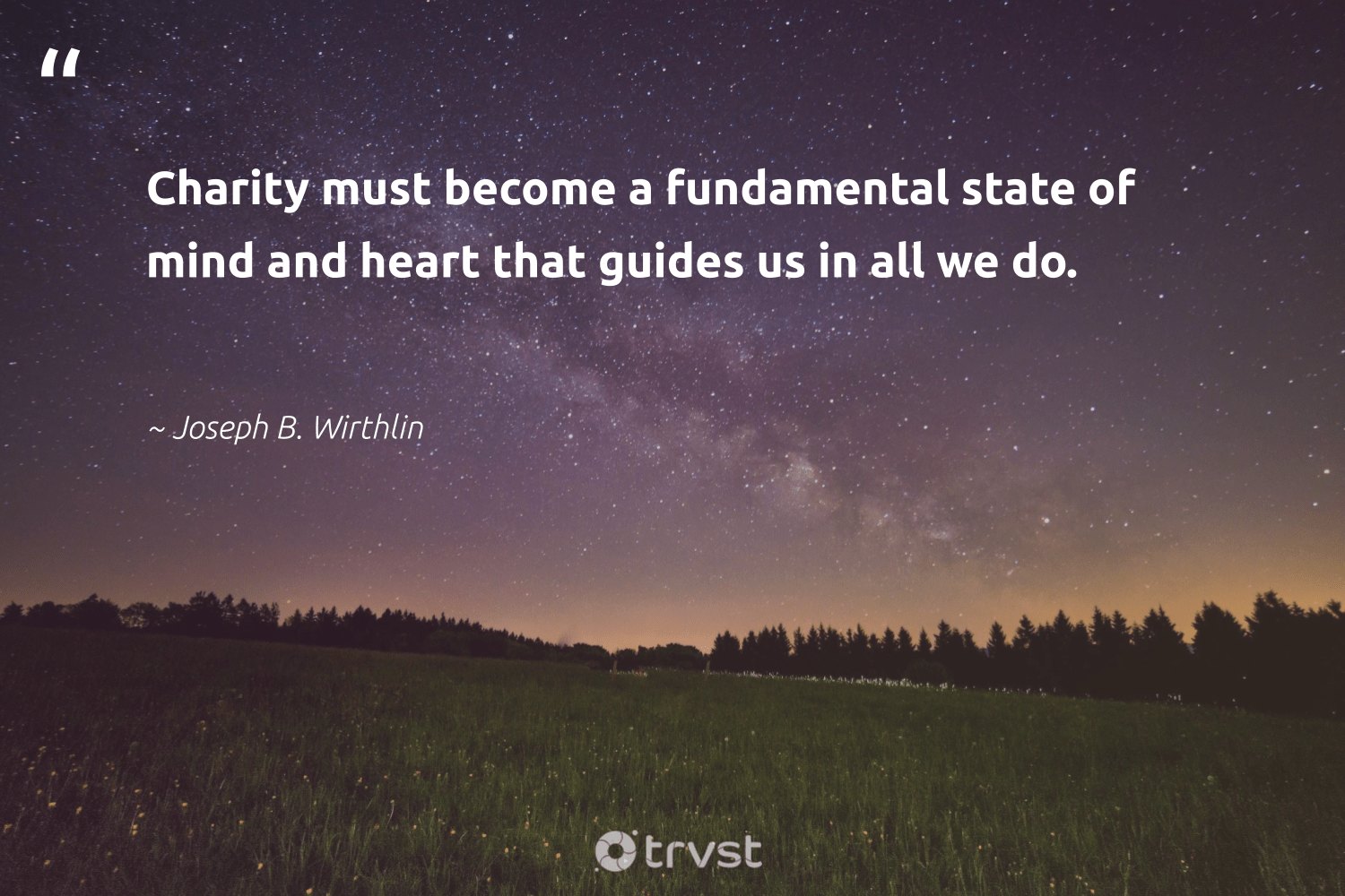 """""""Charity must become a fundamental state of mind and heart that guides us in all we do.""""  - Joseph B. Wirthlin #trvst #quotes #giveback #changetheworld #weareallone #ecoconscious #equalopportunity #takeaction #workingtogether #thinkgreen #dogood #collectiveaction"""