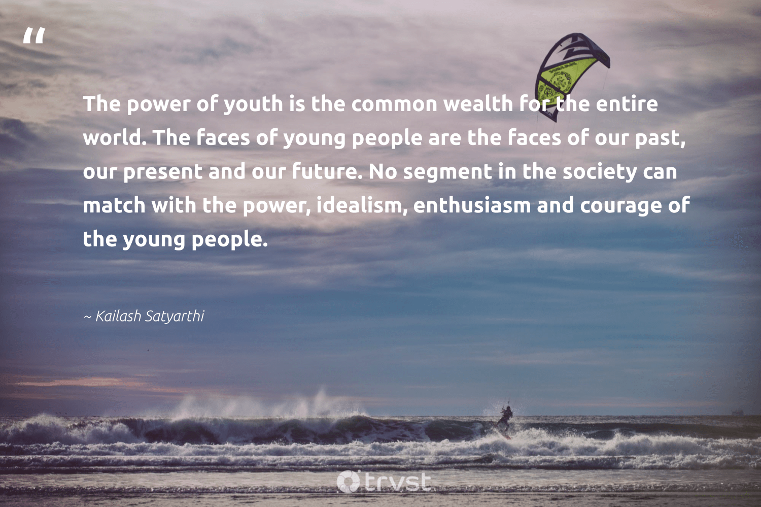 """""""The power of youth is the common wealth for the entire world. The faces of young people are the faces of our past, our present and our future. No segment in the society can match with the power, idealism, enthusiasm and courage of the young people.""""  - Kailash Satyarthi #trvst #quotes #society #communities #socialimpact #makeadifference #ecoconscious #dogood #impact #weareallone #gogreen #equalopportunity"""
