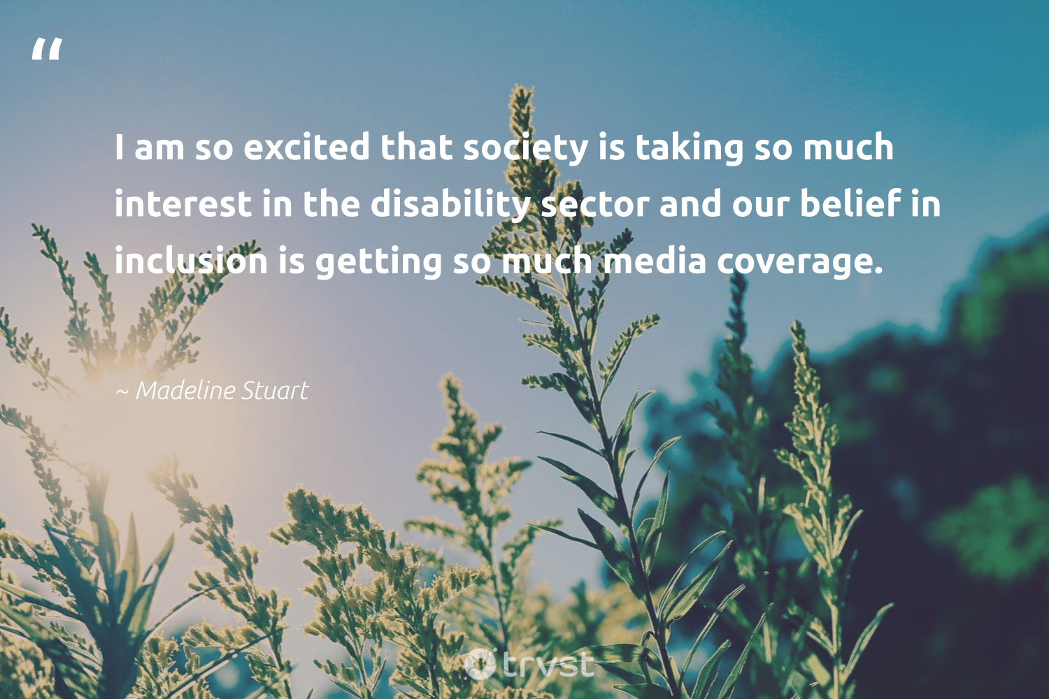 """""""I am so excited that society is taking so much interest in the disability sector and our belief in inclusion is getting so much media coverage.""""  - Madeline Stuart #trvst #quotes #inclusion #society #diversity #equalopportunity #socialgood #dogood #discrimination #makeadifference #giveback #planetearthfirst"""