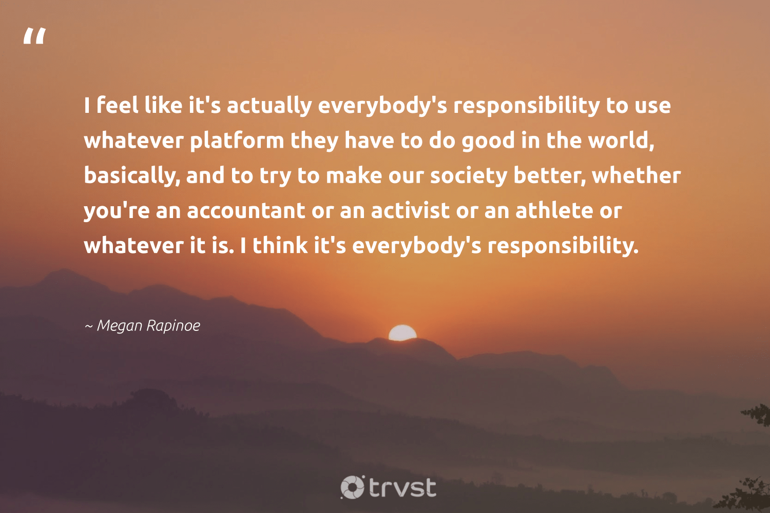 """""""I feel like it's actually everybody's responsibility to use whatever platform they have to do good in the world, basically, and to try to make our society better, whether you're an accountant or an activist or an athlete or whatever it is. I think it's everybody's responsibility.""""  - Megan Rapinoe #trvst #quotes #dogood #society #activist #socialgood #weareallone #changemakers #dotherightthing #giveback #betterplanet #giveforthefuture"""
