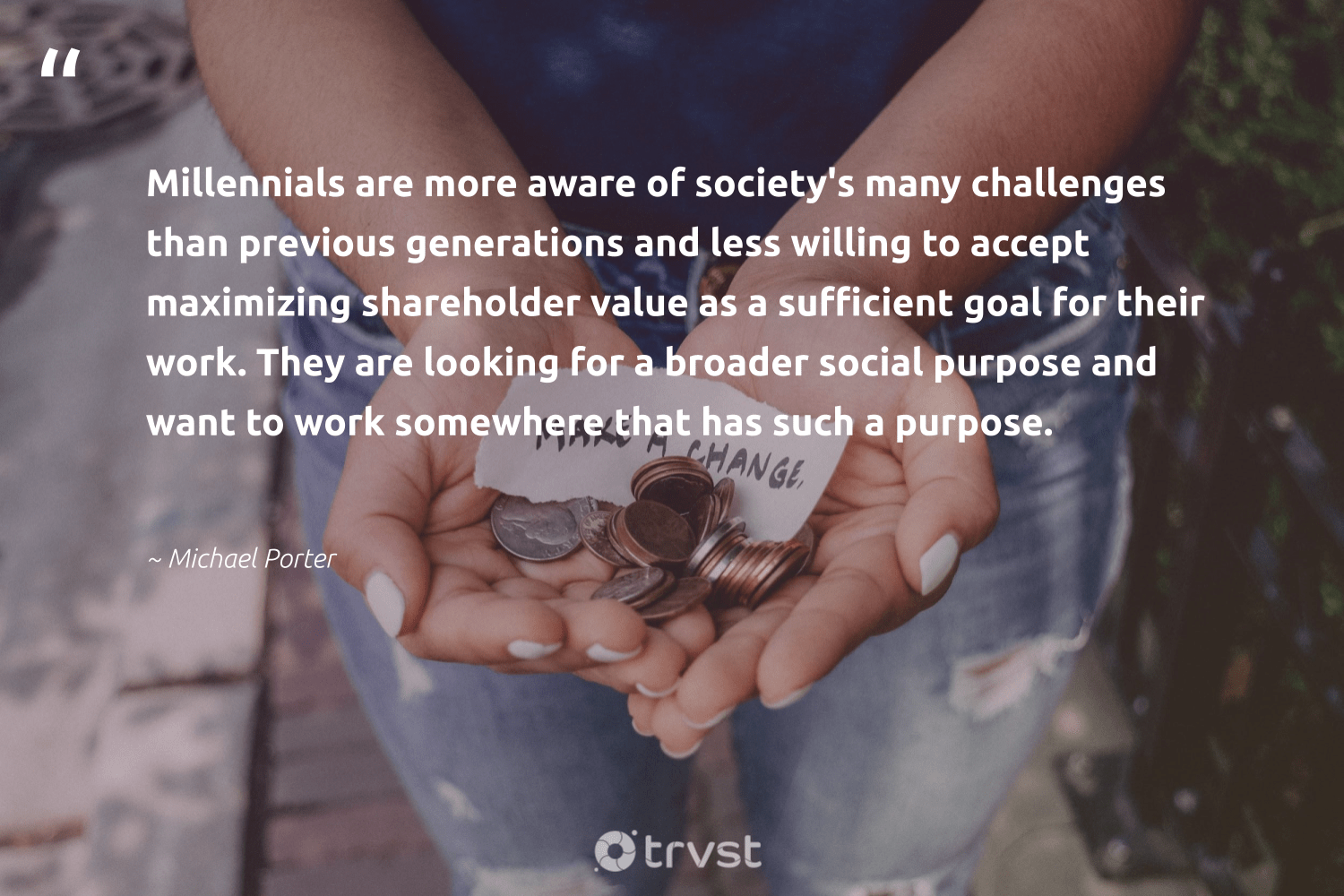 """""""Millennials are more aware of society's many challenges than previous generations and less willing to accept maximizing shareholder value as a sufficient goal for their work. They are looking for a broader social purpose and want to work somewhere that has such a purpose.""""  - Michael Porter #trvst #quotes #purpose #findingpupose #giveback #mindset #impact #findpurpose #makeadifference #begreat #beinspired #purposedriven"""