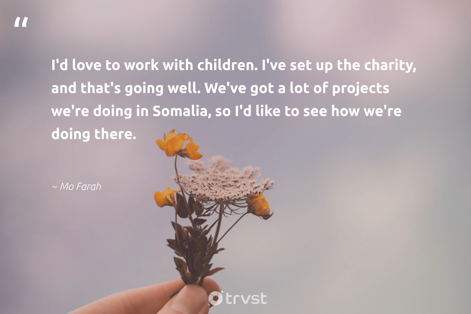 """""""I'd love to work with children. I've set up the charity, and that's going well. We've got a lot of projects we're doing in Somalia, so I'd like to see how we're doing there.""""  - Mo Farah #trvst #quotes #love #children #communities #gogreen #equalopportunity #dogood #strongercommunities #changetheworld #makeadifference #impact"""