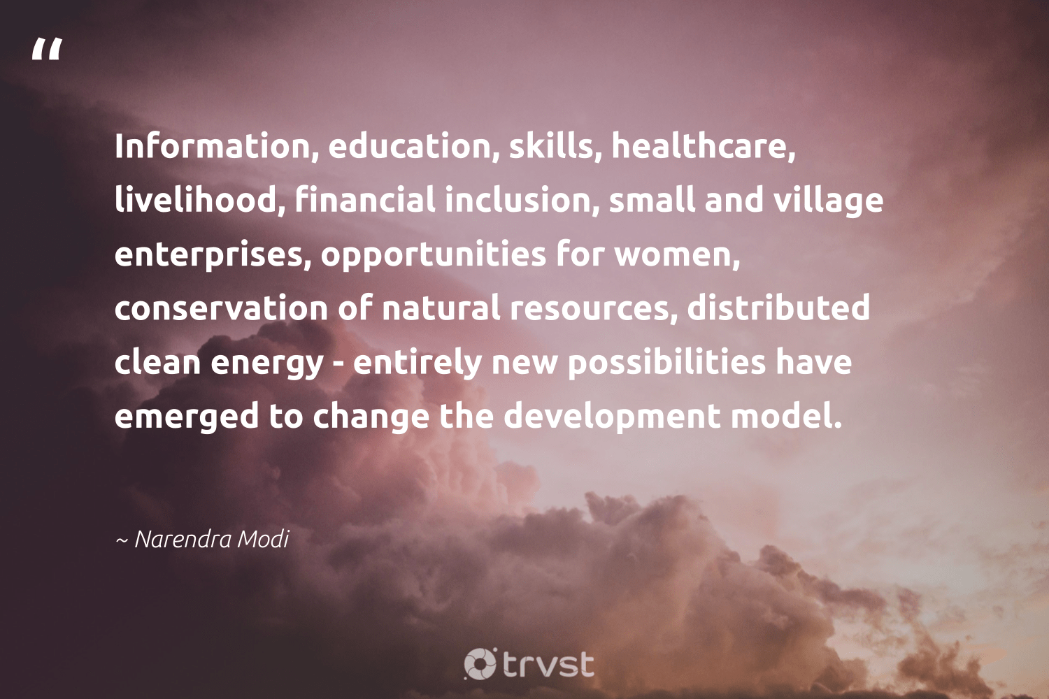 """""""Information, education, skills, healthcare, livelihood, financial inclusion, small and village enterprises, opportunities for women, conservation of natural resources, distributed clean energy - entirely new possibilities have emerged to change the development model.""""  - Narendra Modi #trvst #quotes #women #cleanenergy #energy #conservation #natural #inclusion #education #development #renewables #socialchange"""