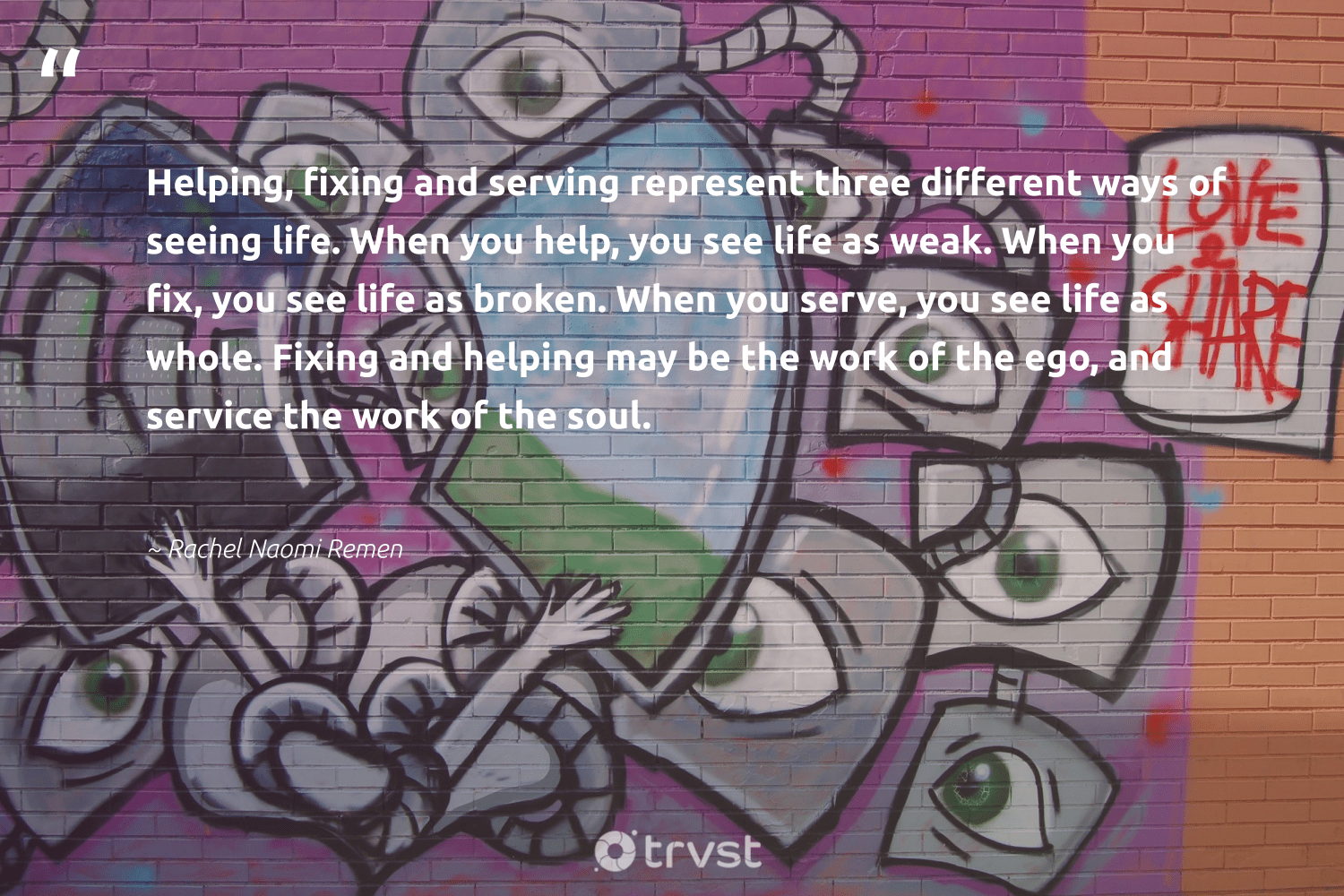 """""""Helping, fixing and serving represent three different ways of seeing life. When you help, you see life as weak. When you fix, you see life as broken. When you serve, you see life as whole. Fixing and helping may be the work of the ego, and service the work of the soul.""""  - Rachel Naomi Remen #trvst #quotes #strongercommunities #dosomething #equalopportunity #changetheworld #weareallone #socialimpact #communities #impact #society #planetearthfirst"""