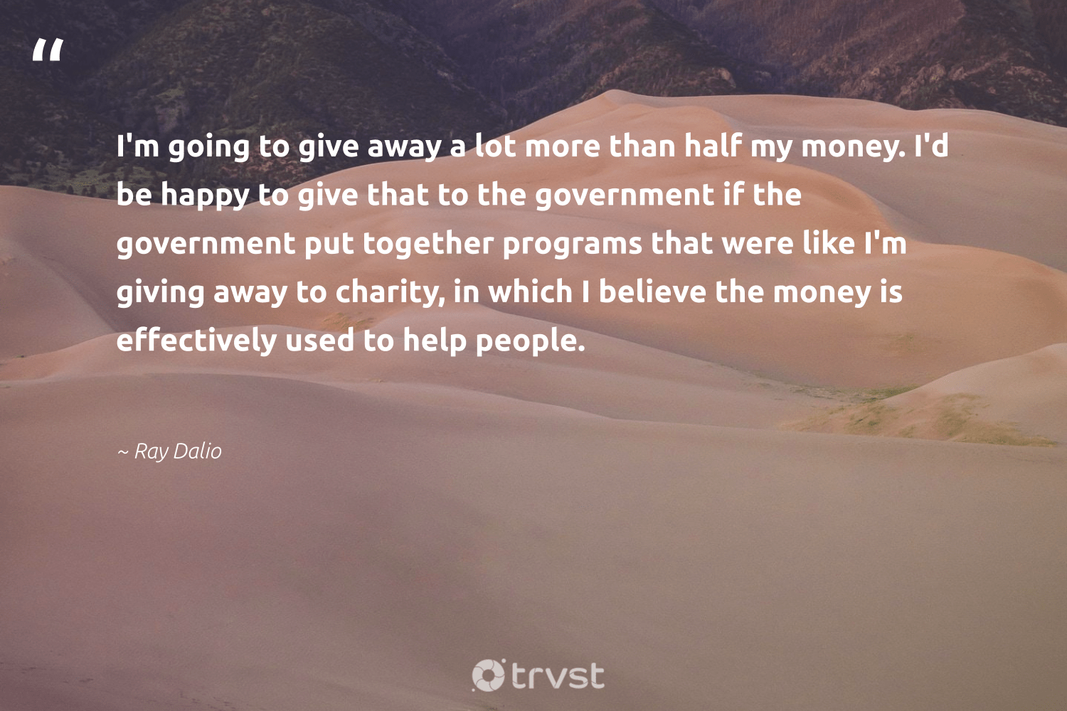 """""""I'm going to give away a lot more than half my money. I'd be happy to give that to the government if the government put together programs that were like I'm giving away to charity, in which I believe the money is effectively used to help people.""""  - Ray Dalio #trvst #quotes #happy #dogood #collectiveaction #equalopportunity #bethechange #communities #gogreen #strongercommunities #beinspired #betterplanet"""