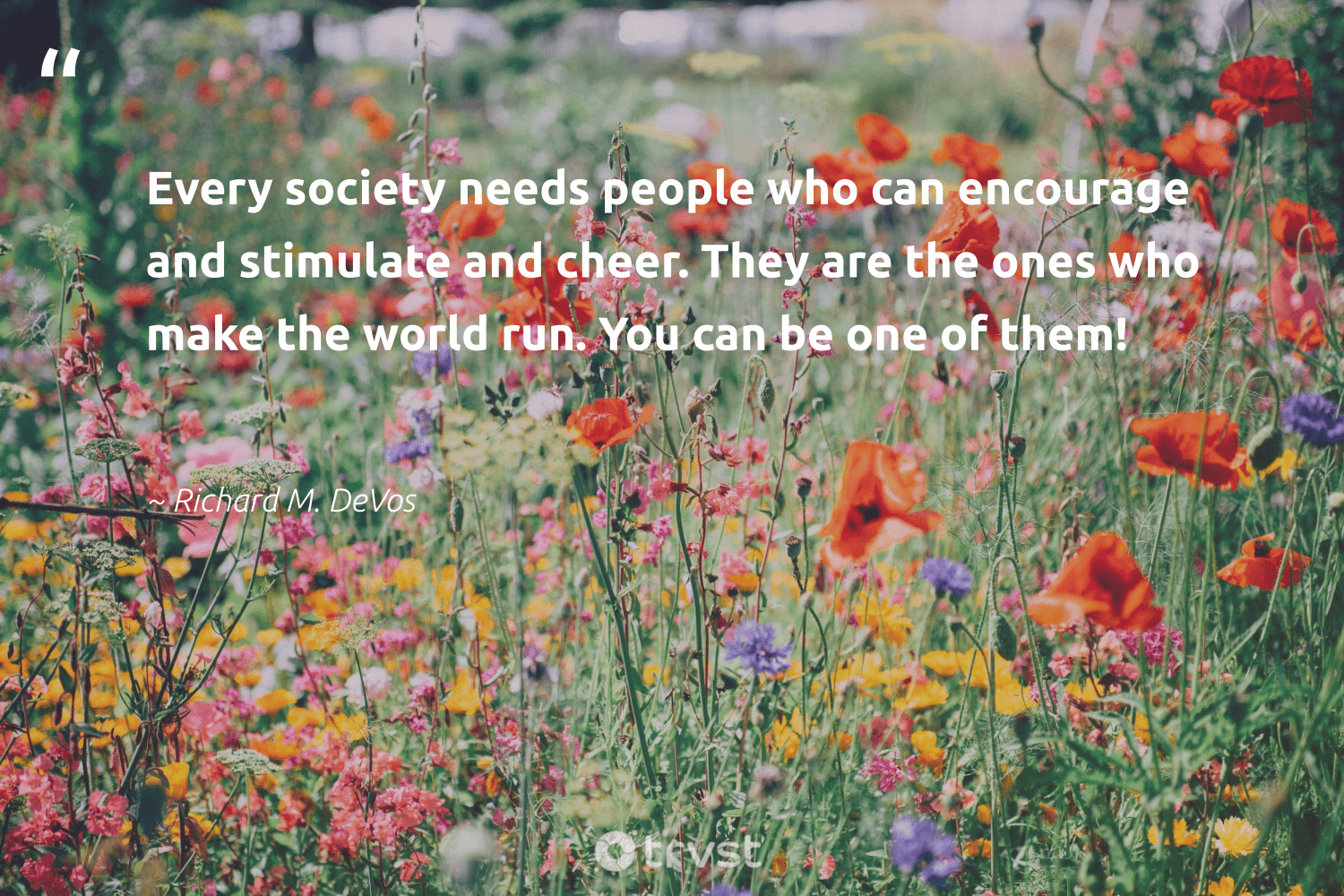 """""""Every society needs people who can encourage and stimulate and cheer. They are the ones who make the world run. You can be one of them!""""  - Richard M. DeVos #trvst #quotes #society #giveback #ecoconscious #strongercommunities #socialchange #makeadifference #impact #communities #dotherightthing #bethechange"""