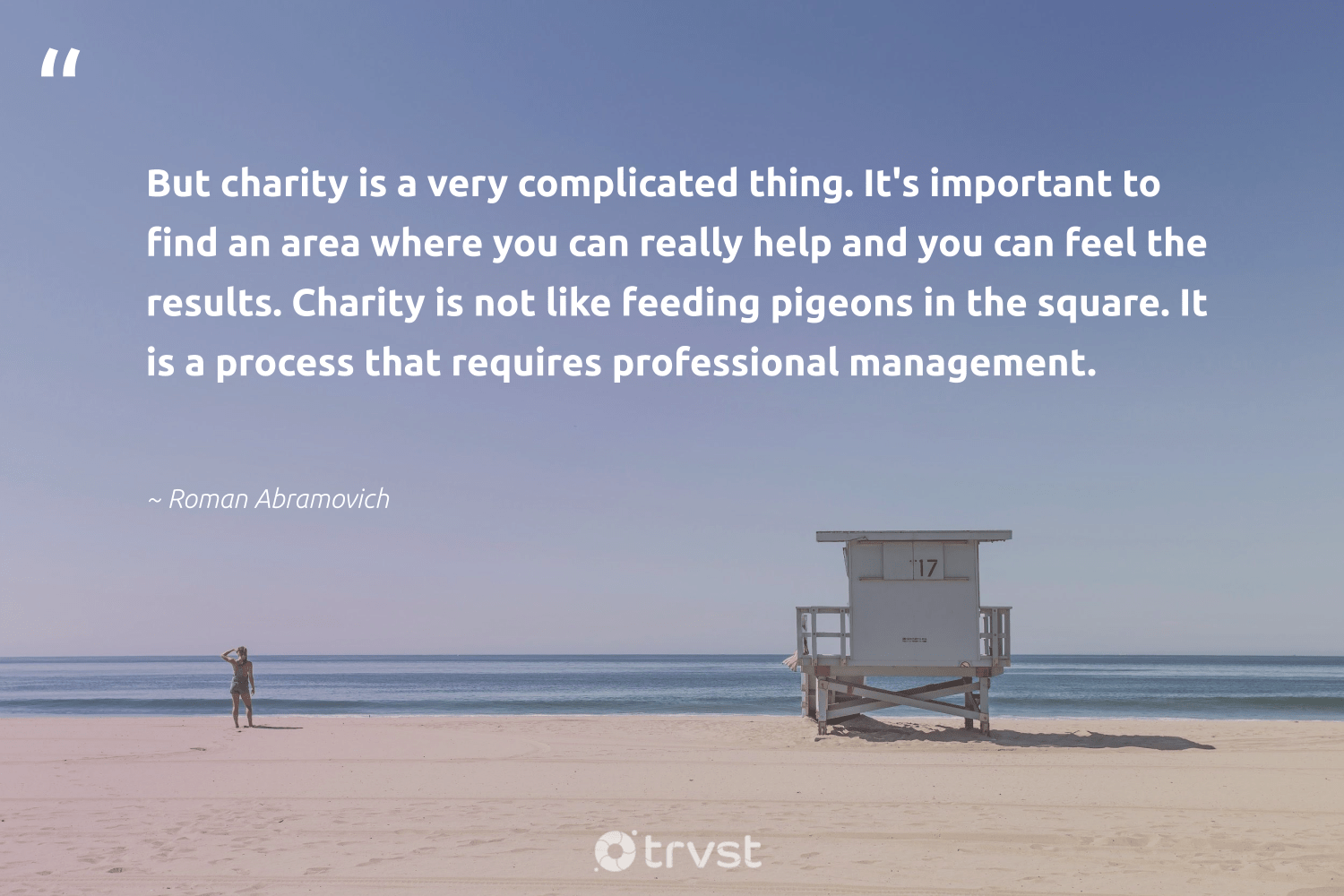 """""""But charity is a very complicated thing. It's important to find an area where you can really help and you can feel the results. Charity is not like feeding pigeons in the square. It is a process that requires professional management.""""  - Roman Abramovich #trvst #quotes #results #makeadifference #thinkgreen #equalopportunity #takeaction #weareallone #planetearthfirst #society #socialchange #strongercommunities"""