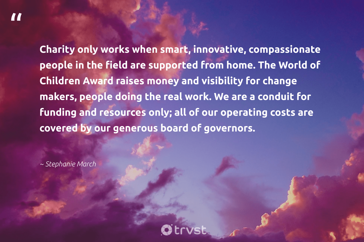 """""""Charity only works when smart, innovative, compassionate people in the field are supported from home. The World of Children Award raises money and visibility for change makers, people doing the real work. We are a conduit for funding and resources only; all of our operating costs are covered by our generous board of governors.""""  - Stephanie March #trvst #quotes #children #changemakers #activist #betterplanet #weareallone #dogood #resist #giveback #equalopportunity #thinkgreen"""