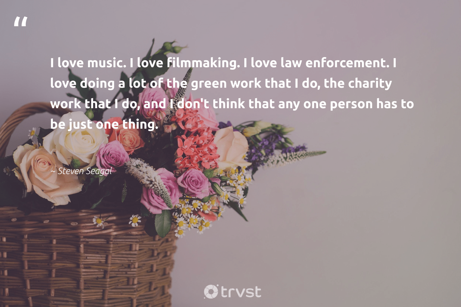 """""""I love music. I love filmmaking. I love law enforcement. I love doing a lot of the green work that I do, the charity work that I do, and I don't think that any one person has to be just one thing.""""  - Steven Seagal #trvst #quotes #love #green #giveback #bethechange #betterplanet #changetheworld #makeadifference #thinkgreen #socialchange #ecoconscious"""