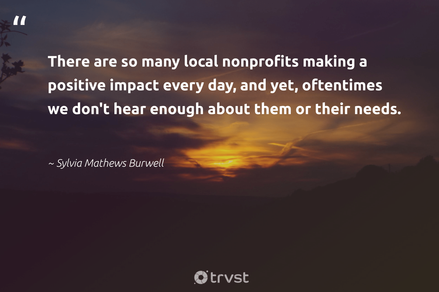 """""""There are so many local nonprofits making a positive impact every day, and yet, oftentimes we don't hear enough about them or their needs.""""  - Sylvia Mathews Burwell #trvst #quotes #impact #giveback #dosomething #communities #gogreen #dogood #beinspired #equalopportunity #thinkgreen #workingtogether"""