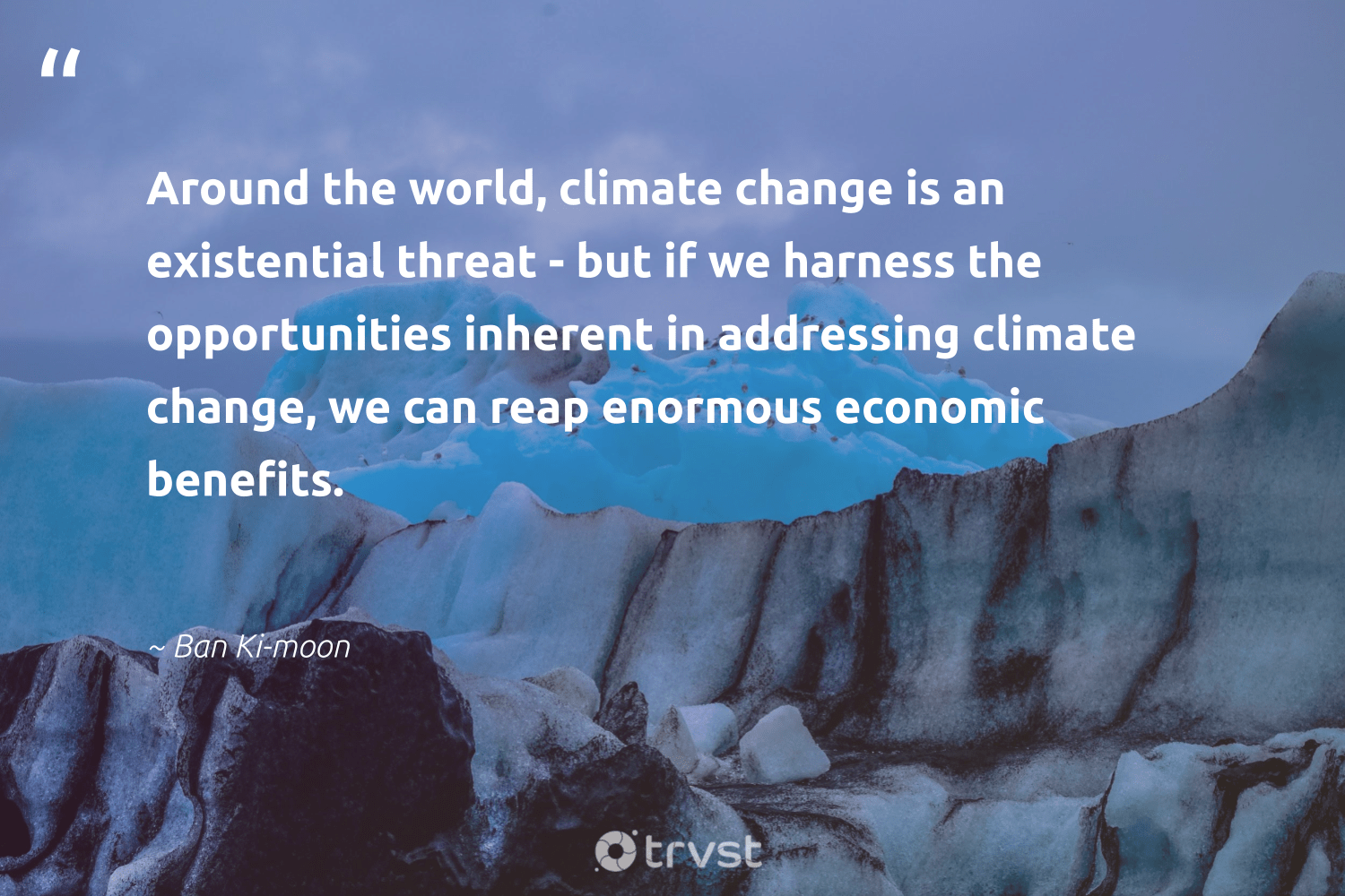 """""""Around the world, climate change is an existential threat - but if we harness the opportunities inherent in addressing climate change, we can reap enormous economic benefits.""""  - Ban Ki-moon #trvst #quotes #climatechange #climate #actonclimate #co2 #globalwarming #climatechangeisreal #socialimpact #cop21 #carbonemissions #climateaction"""