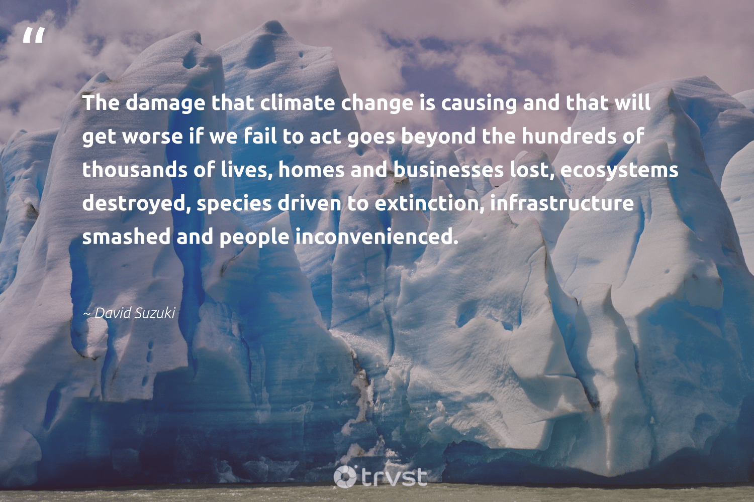 """""""The damage that climate change is causing and that will get worse if we fail to act goes beyond the hundreds of thousands of lives, homes and businesses lost, ecosystems destroyed, species driven to extinction, infrastructure smashed and people inconvenienced.""""  - David Suzuki #trvst #quotes #climatechange #extinction #climate #globalwarming #endangered #ecoconscious #climatechangeisreal #socialimpact #co2 #endemic"""