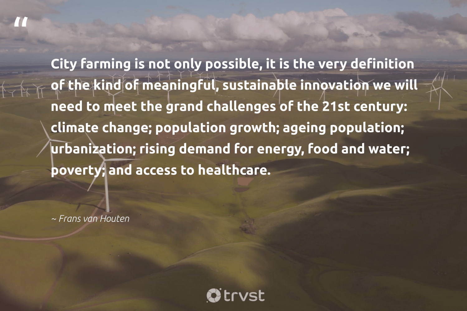 """""""City farming is not only possible, it is the very definition of the kind of meaningful, sustainable innovation we will need to meet the grand challenges of the 21st century: climate change; population growth; ageing population; urbanization; rising demand for energy, food and water; poverty; and access to healthcare.""""  - Frans van Houten #trvst #quotes #climatechange #sustainable #energy #climate #food #globalwarming #climatefight #changetheworld #co2 #climateaction"""