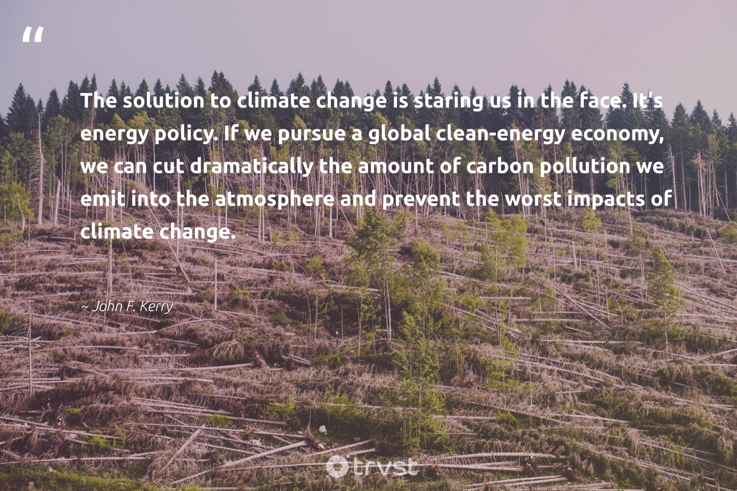 """""""The solution to climate change is staring us in the face. It's energy policy. If we pursue a global clean-energy economy, we can cut dramatically the amount of carbon pollution we emit into the atmosphere and prevent the worst impacts of climate change.""""  - John F. Kerry #trvst #quotes #climatechange #carbon #cleanenergy #energy #pollution #climate #impacts #globalwarming #renewable #climateaction"""