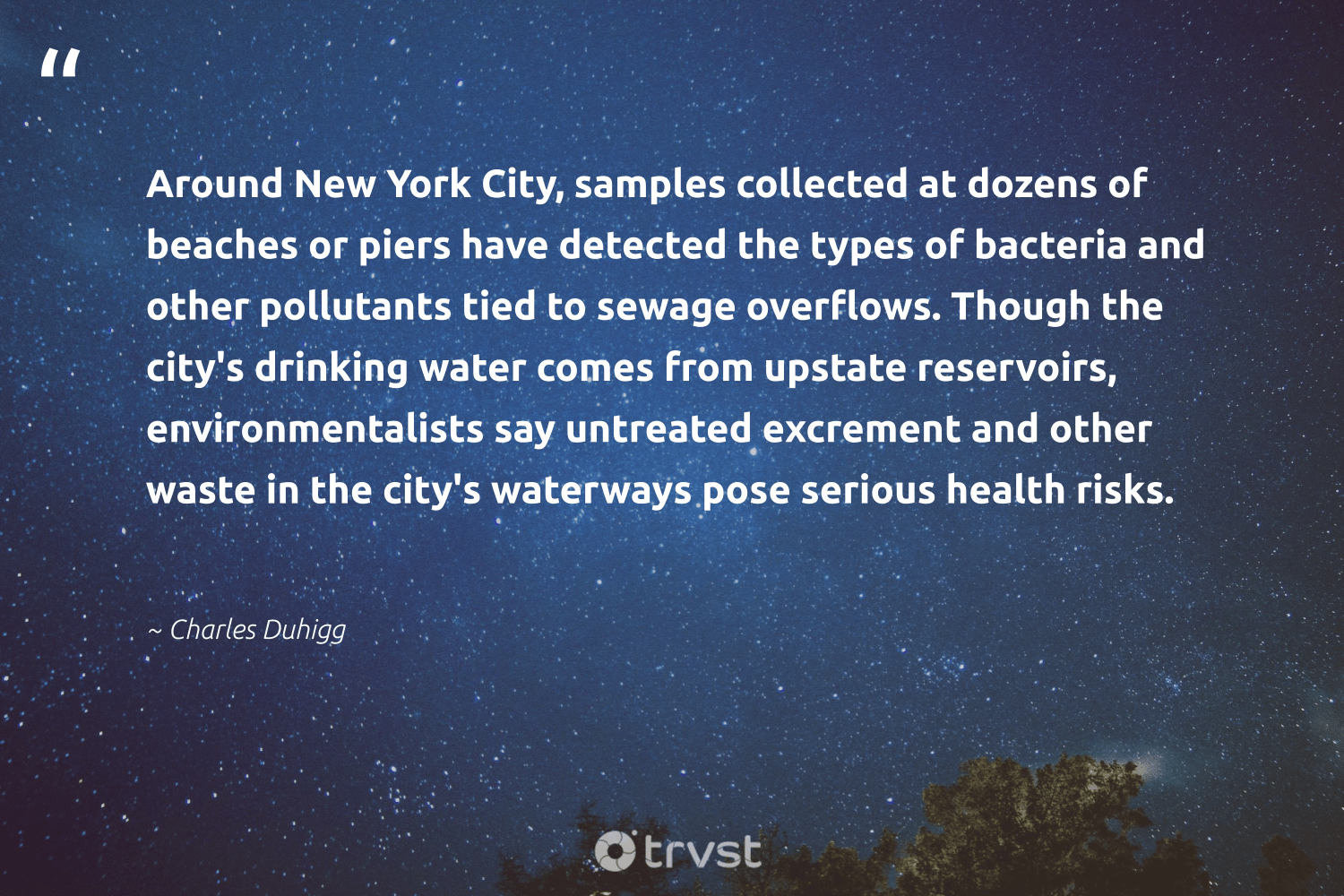 """""""Around New York City, samples collected at dozens of beaches or piers have detected the types of bacteria and other pollutants tied to sewage overflows. Though the city's drinking water comes from upstate reservoirs, environmentalists say untreated excrement and other waste in the city's waterways pose serious health risks.""""  - Charles Duhigg #trvst #quotes #ocean #waste #water #health #river #eco #volunteer #socialimpact #wildernessnation #gogreen"""