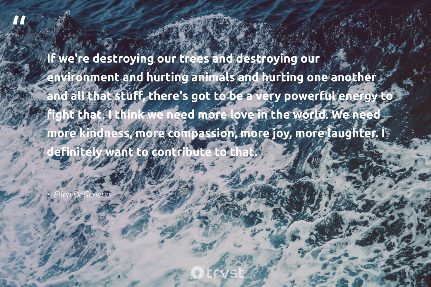 """If we're destroying our trees and destroying our environment and hurting animals and hurting one another and all that stuff, there's got to be a very powerful energy to fight that. I think we need more love in the world. We need more kindness, more compassion, more joy, more laughter. I definitely want to contribute to that.""  - Ellen DeGeneres #trvst #quotes #environment #love #energy #trees #animals #earth #sustainability #climatechange #collectiveaction #conservation"
