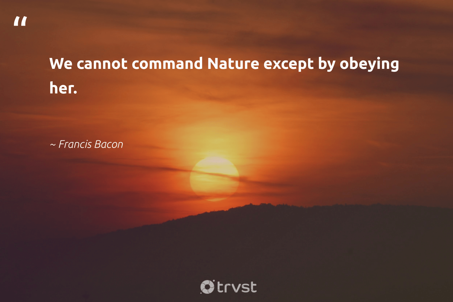 """""""We cannot command Nature except by obeying her.""""  - Francis Bacon #trvst #quotes #environment #nature #conservation #getoutside #environmentallyfriendly #gogreen #planet #ecofriendly #sustainable #socialchange"""