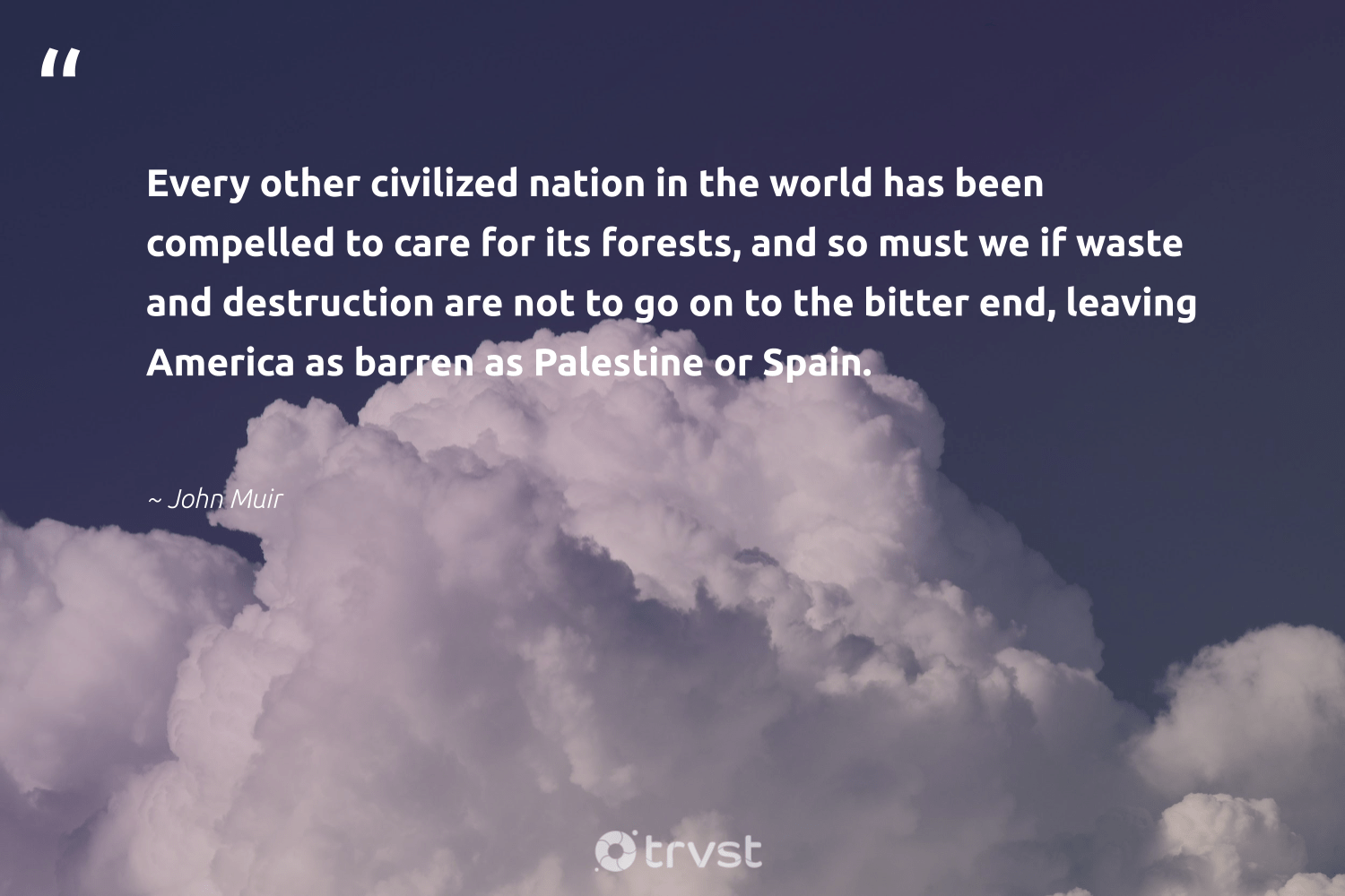 """Every other civilized nation in the world has been compelled to care for its forests, and so must we if waste and destruction are not to go on to the bitter end, leaving America as barren as Palestine or Spain.""  - John Muir #trvst #quotes #waste #natureseekers #collectiveaction #naturelovers #dogood #sustainable #planetearthfirst #ecofriendly #ecoconscious #sustainability"