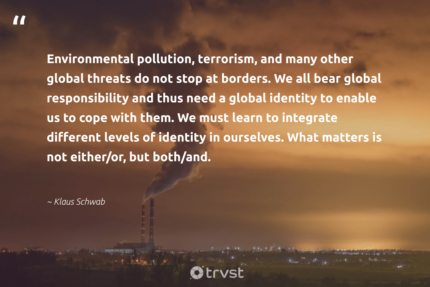 """""""Environmental pollution, terrorism, and many other global threats do not stop at borders. We all bear global responsibility and thus need a global identity to enable us to cope with them. We must learn to integrate different levels of identity in ourselves. What matters is not either/or, but both/and.""""  - Klaus Schwab #trvst #quotes #pollute #environmental #pollution #toxic #naturelovers #green #collectiveaction #environmentallyfriendly #sustainableliving #ecoconscious"""