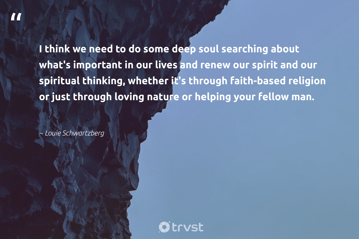 """""""I think we need to do some deep soul searching about what's important in our lives and renew our spirit and our spiritual thinking, whether it's through faith-based religion or just through loving nature or helping your fellow man.""""  - Louie Schwartzberg #trvst #quotes #environment #nature #spiritual #mothernature #volunteer #ecofriendly #beinspired #earth #giveback #getoutside"""