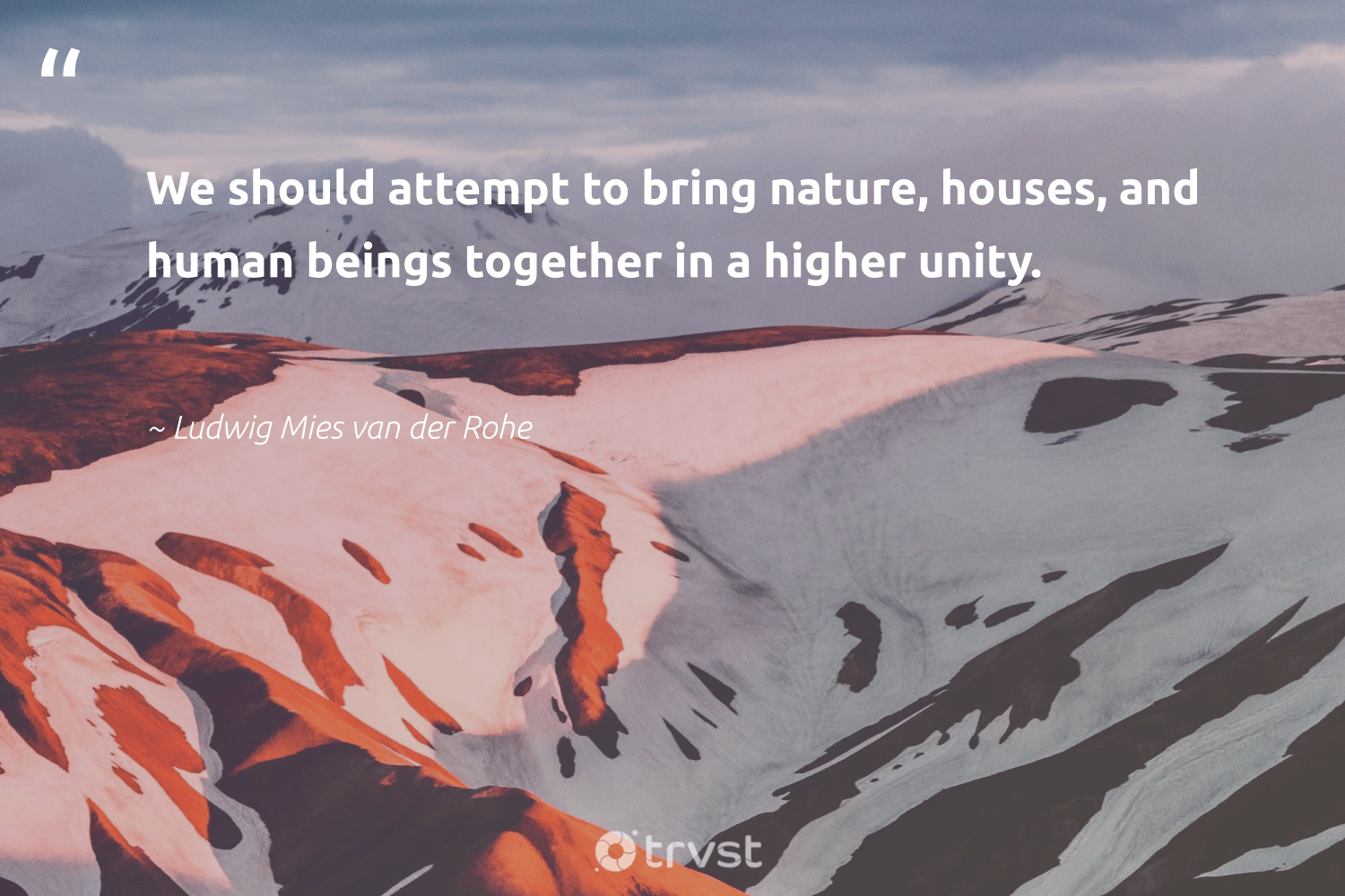 """""""We should attempt to bring nature, houses, and human beings together in a higher unity.""""  - Ludwig Mies van der Rohe #trvst #quotes #environment #nature #giveback #wildernessnation #changetheworld #planet #gogreen #naturelovers #socialimpact #conservation"""