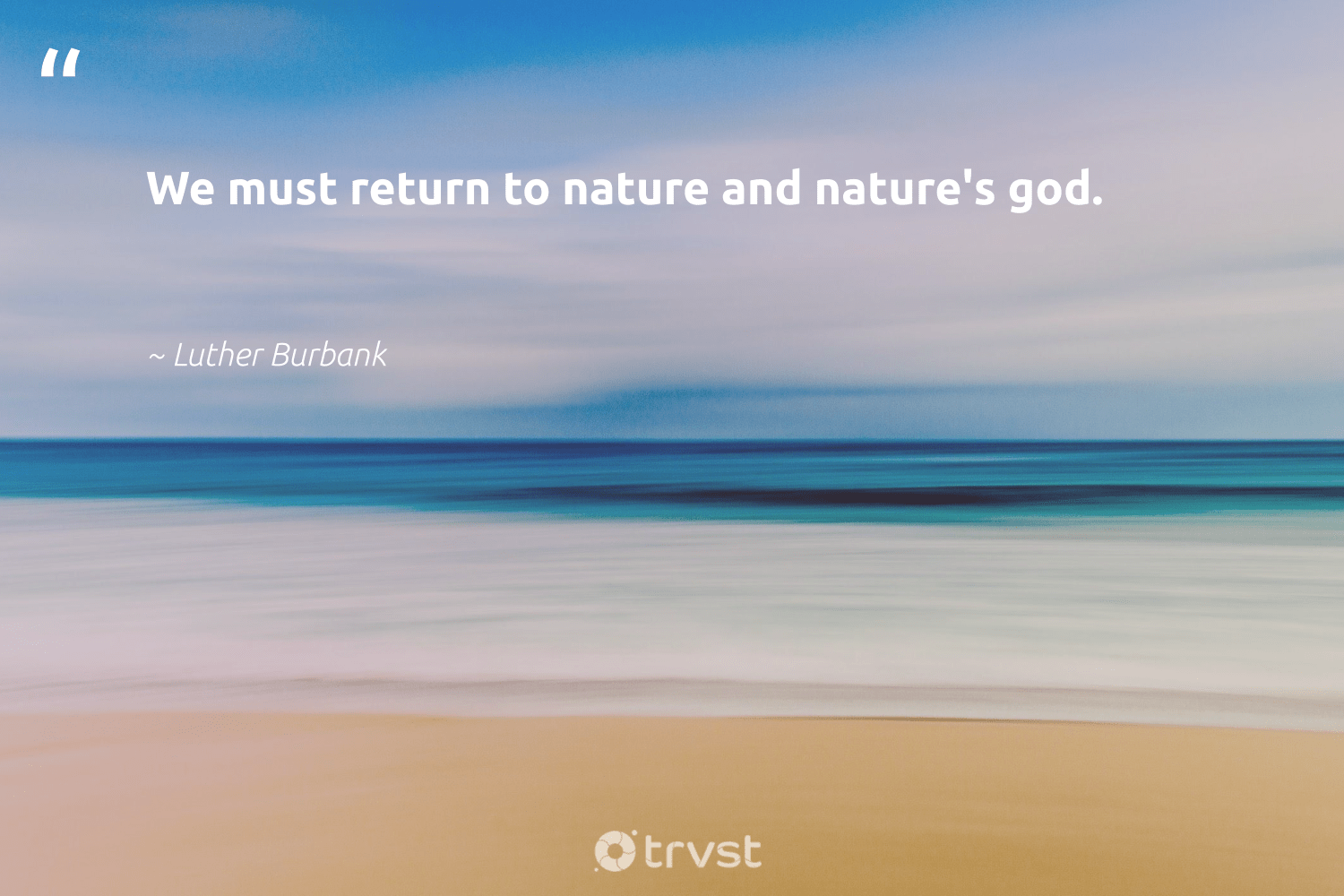 """""""We must return to nature and nature's god.""""  - Luther Burbank #trvst #quotes #environment #nature #green #sustainable #socialchange #planet #environmentallyfriendly #wildlifeplanet #dotherightthing #conservation"""