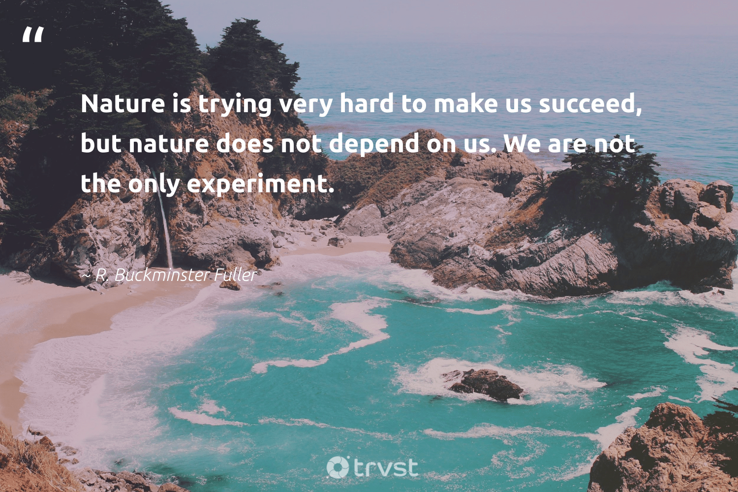 """""""Nature is trying very hard to make us succeed, but nature does not depend on us. We are not the only experiment.""""  - R. Buckminster Fuller #trvst #quotes #environment #nature #earth #sustainable #volunteer #dogood #conservation #climatechange #eco #dotherightthing"""