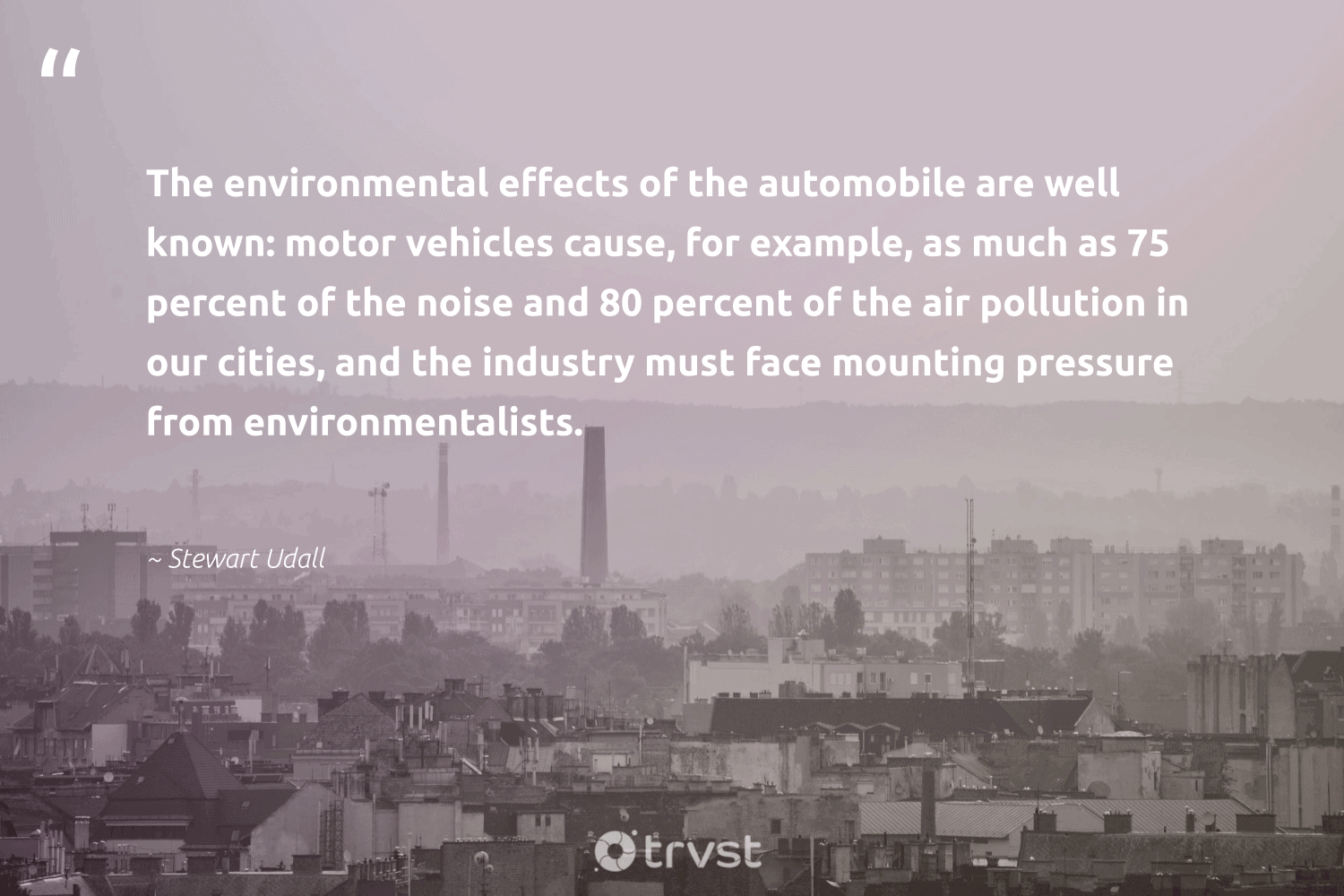 """""""The environmental effects of the automobile are well known: motor vehicles cause, for example, as much as 75 percent of the noise and 80 percent of the air pollution in our cities, and the industry must face mounting pressure from environmentalists.""""  - Stewart Udall #trvst #quotes #pollute #environmental #pollution #cause #toxic #sustainability #ecofriendly #thinkgreen #spill #naturelovers"""