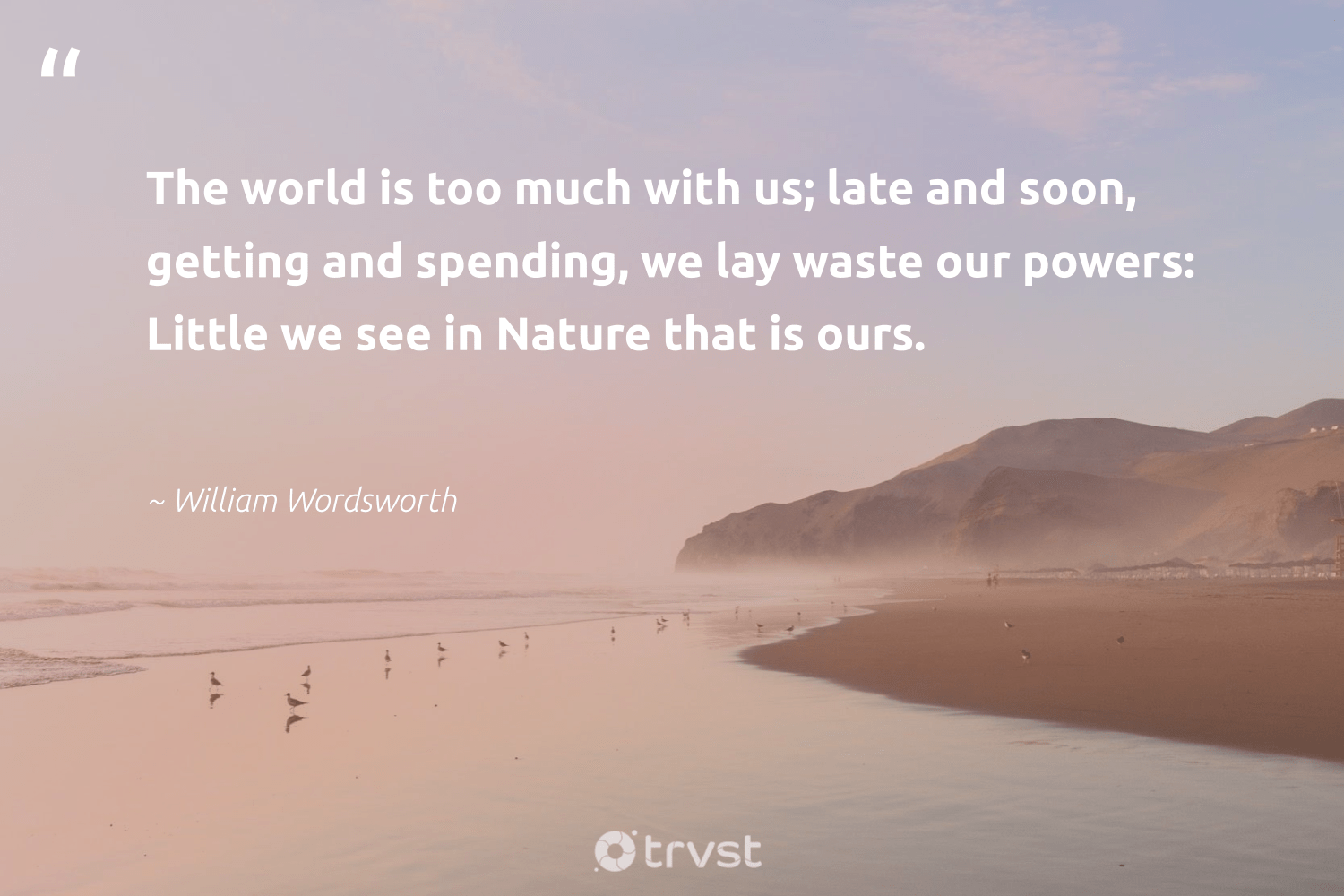 """""""The world is too much with us; late and soon, getting and spending, we lay waste our powers: Little we see in Nature that is ours.""""  - William Wordsworth #trvst #quotes #environment #waste #nature #mothernature #sustainability #sustainable #dotherightthing #conservation #earth #green"""