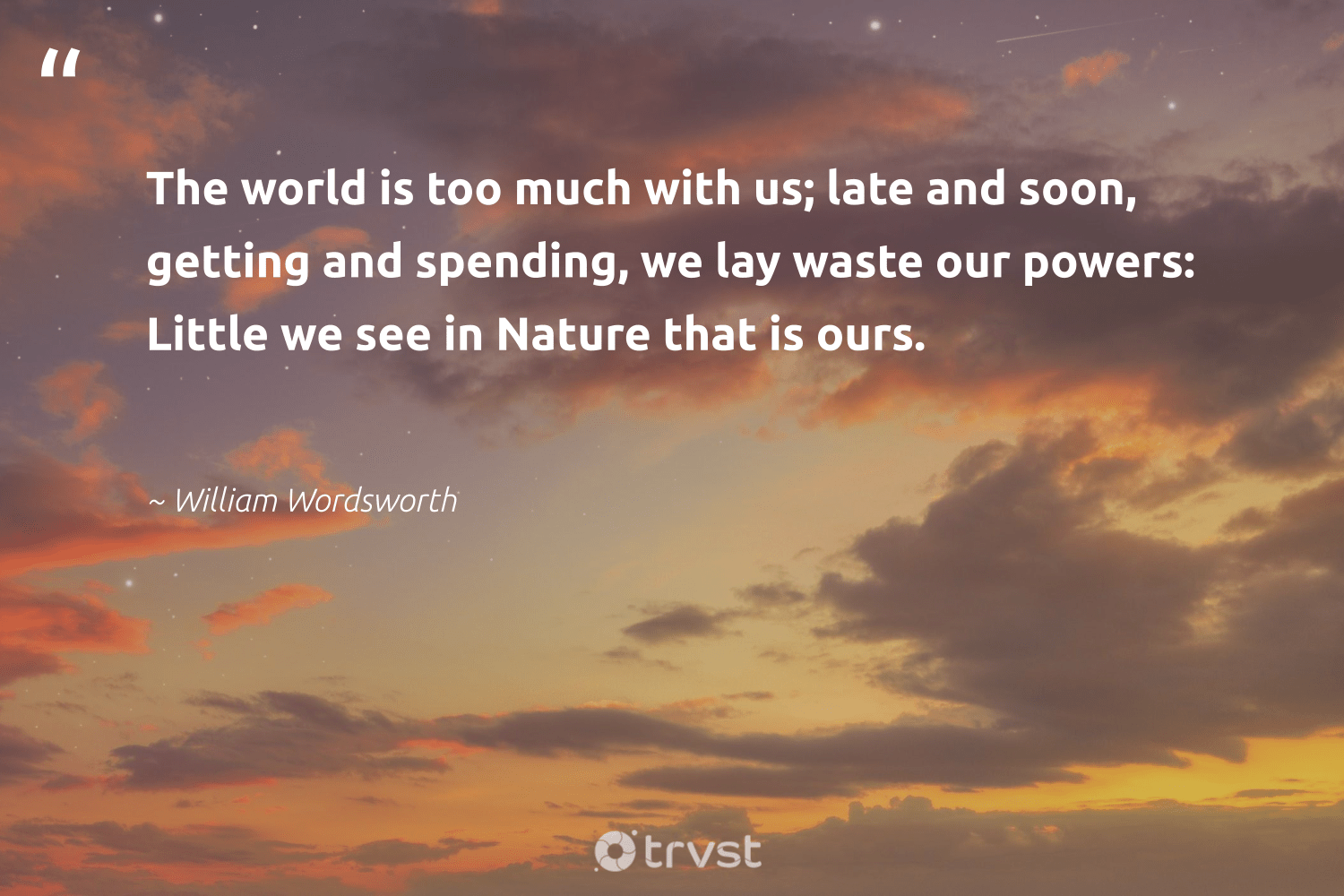 """""""The world is too much with us; late and soon, getting and spending, we lay waste our powers: Little we see in Nature that is ours.""""  - William Wordsworth #trvst #quotes #environment #waste #nature #ecofriendly #giveback #changetheworld #conservation #savetheplanet #gogreen #collectiveaction"""