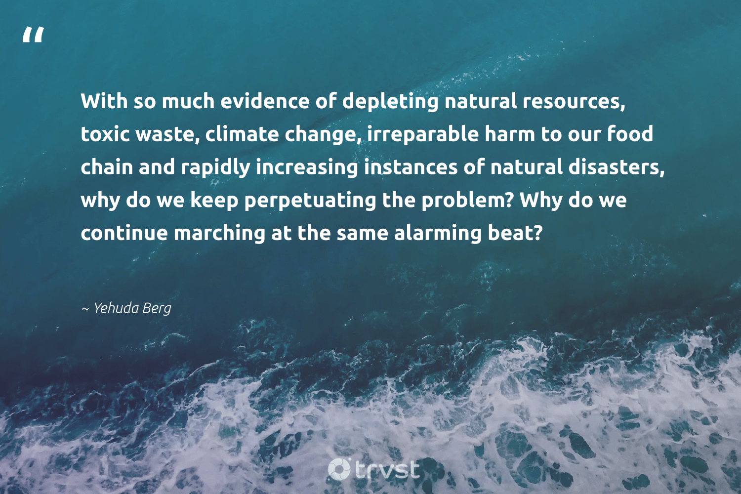 """""""With so much evidence of depleting natural resources, toxic waste, climate change, irreparable harm to our food chain and rapidly increasing instances of natural disasters, why do we keep perpetuating the problem? Why do we continue marching at the same alarming beat?""""  - Yehuda Berg #trvst #quotes #waste #climatechange #toxic #natural #climate #food #co2 #spill #savetheplanet #actonclimate"""