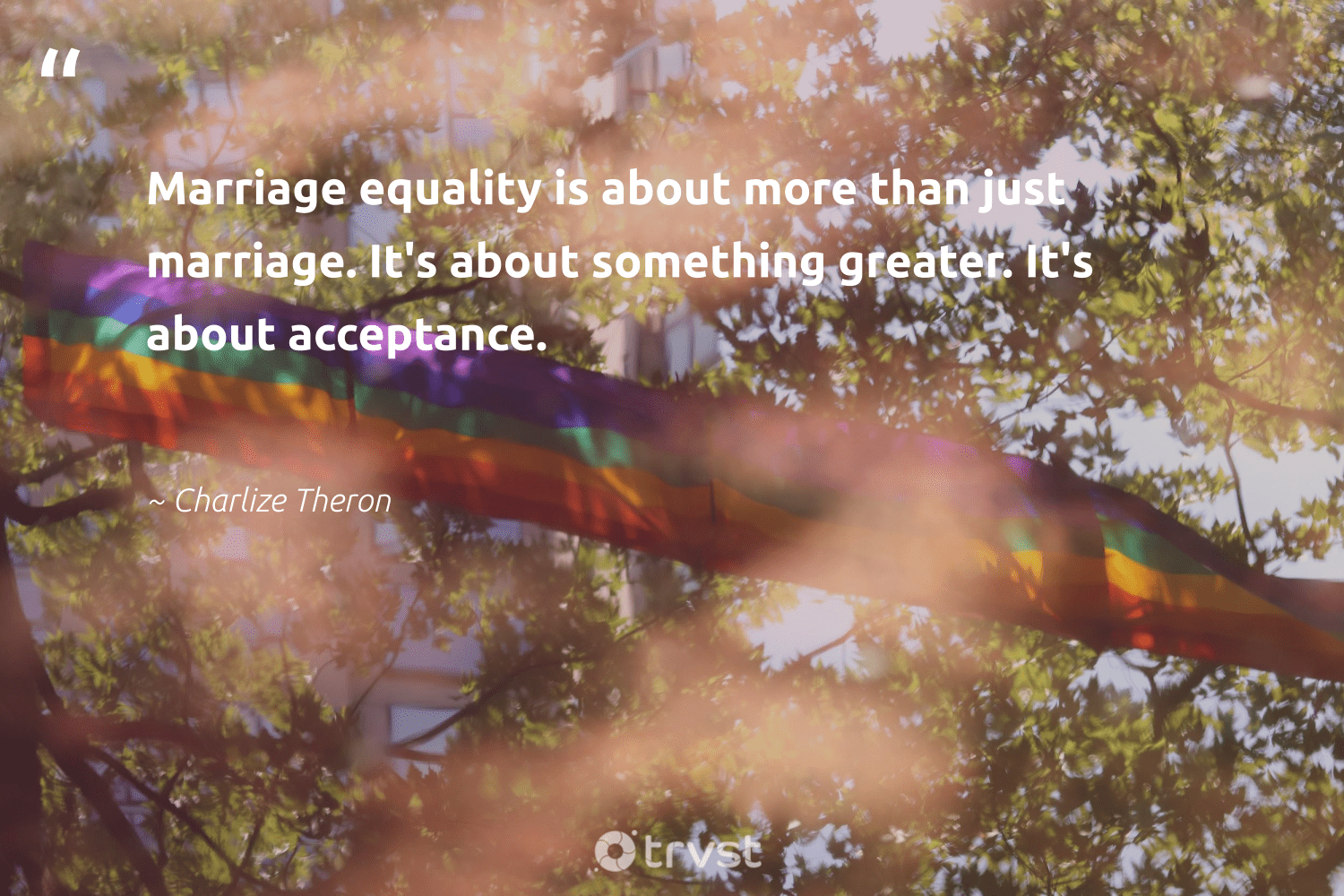 """Marriage equality is about more than just marriage. It's about something greater. It's about acceptance.""  - Charlize Theron #trvst #quotes #equality #empowerment #socialgood #socialchange #dosomething #equalopportunity #bethechange #giveback #ecoconscious #standup"