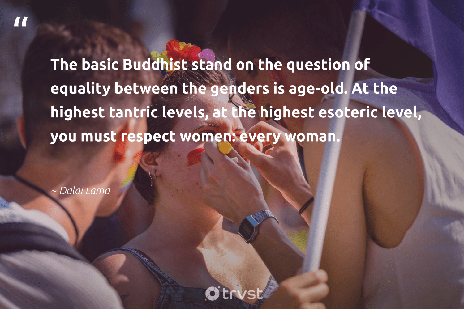 """The basic Buddhist stand on the question of equality between the genders is age-old. At the highest tantric levels, at the highest esoteric level, you must respect women: every woman.""  - Dalai Lama #trvst #quotes #equality #empowerment #giveback #bethechange #takeaction #equalopportunity #socialgood #socialchange #dotherightthing #equalrights"