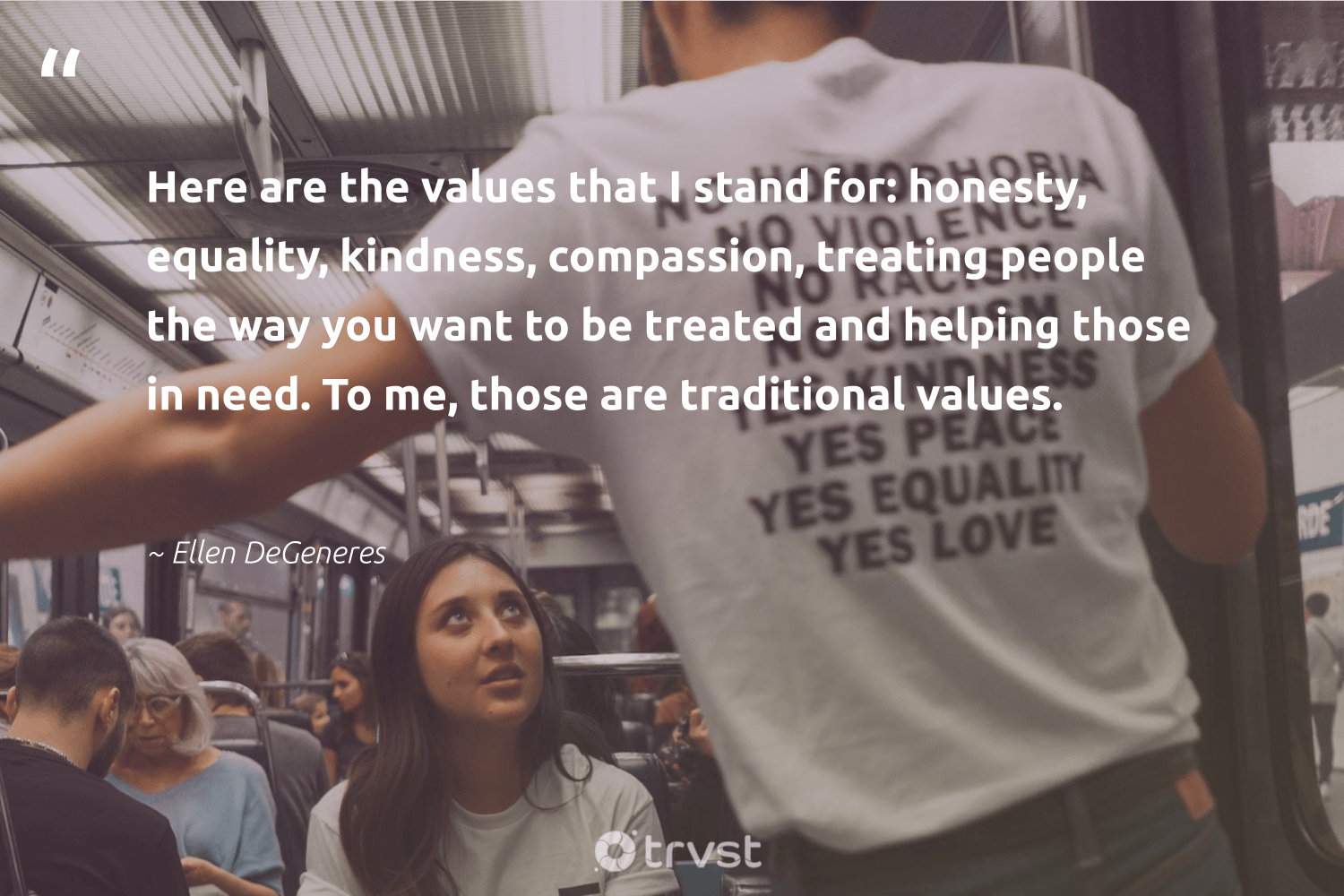 """Here are the values that I stand for: honesty, equality, kindness, compassion, treating people the way you want to be treated and helping those in need. To me, those are traditional values.""  - Ellen DeGeneres #trvst #quotes #equality #standup #socialchange #makeadifference #dogood #empowerment #bethechange #socialgood #beinspired #equalopportunity"