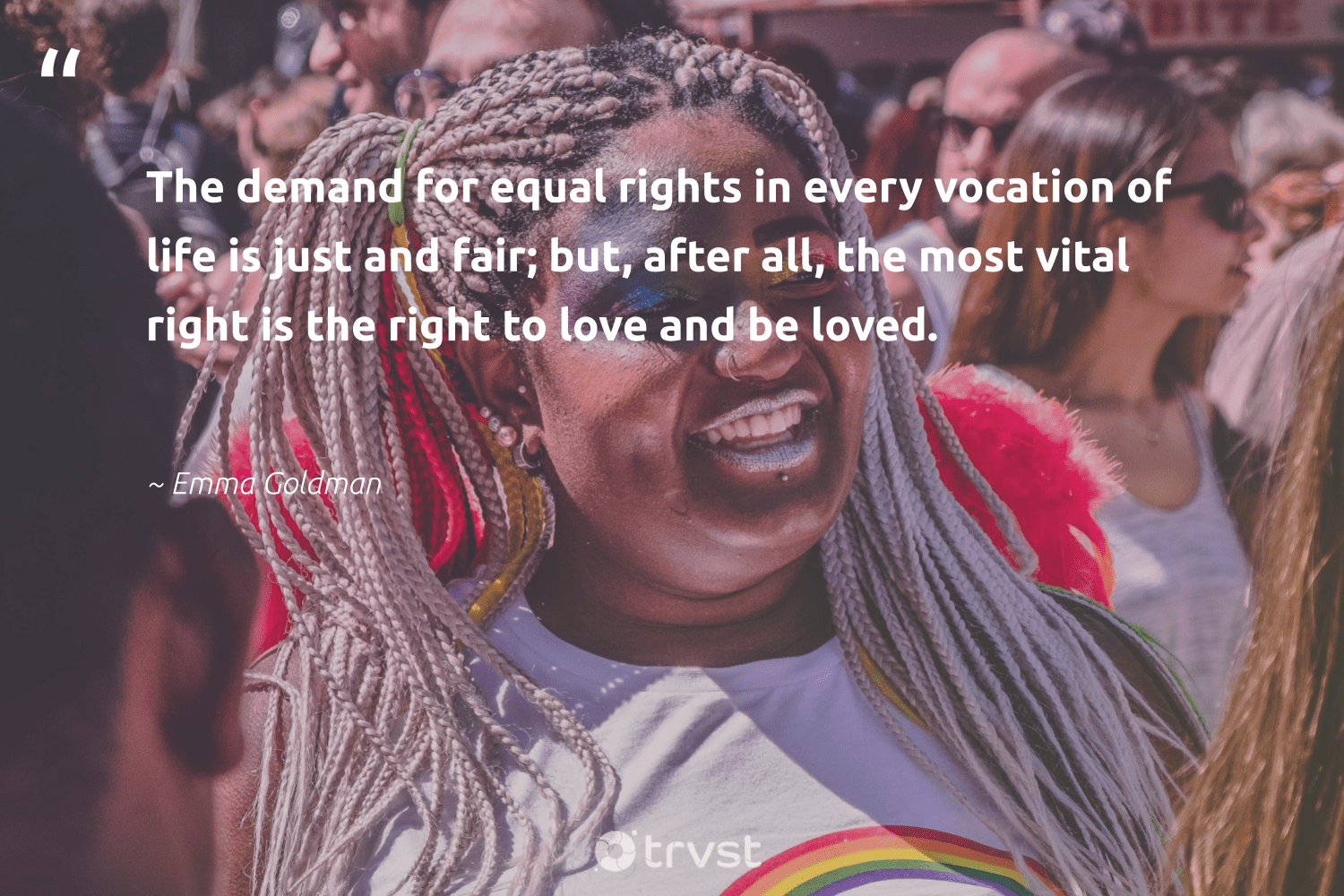 """The demand for equal rights in every vocation of life is just and fair; but, after all, the most vital right is the right to love and be loved.""  - Emma Goldman #trvst #quotes #equality #love #equalrights #empowerment #socialchange #bethechange #collectiveaction #giveback #socialgood #socialimpact"