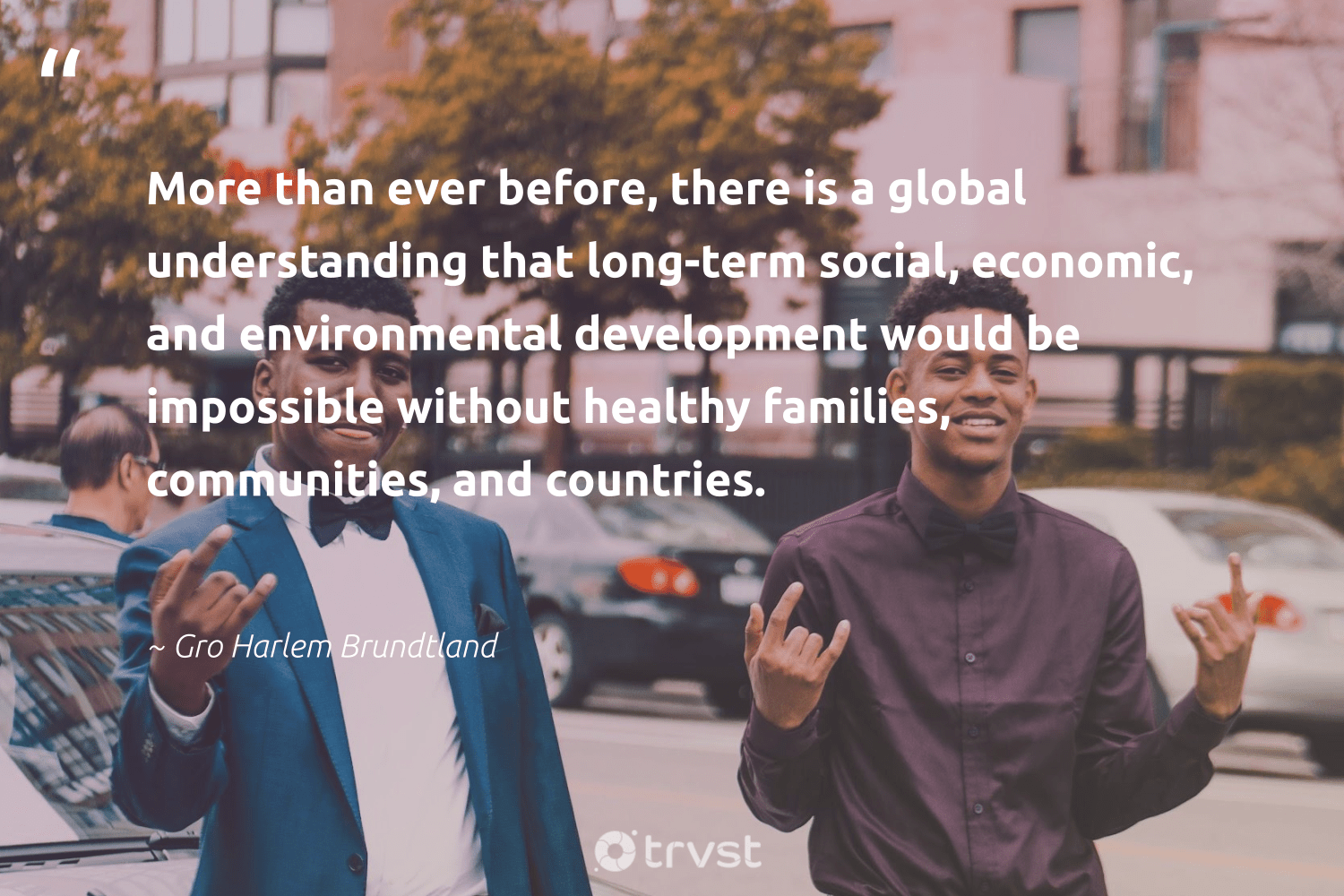 """More than ever before, there is a global understanding that long-term social, economic, and environmental development would be impossible without healthy families, communities, and countries.""  - Gro Harlem Brundtland #trvst #quotes #environmental #communities #families #healthy #development #healthylife #socialgood #togetherwecan #collectiveaction #healthyliving"