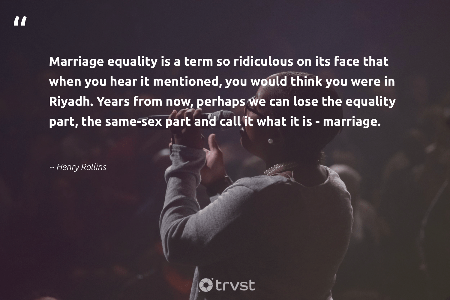 """Marriage equality is a term so ridiculous on its face that when you hear it mentioned, you would think you were in Riyadh. Years from now, perhaps we can lose the equality part, the same-sex part and call it what it is - marriage.""  - Henry Rollins #trvst #quotes #equality #equalopportunity #socialchange #makeadifference #socialimpact #standup #socialgood #giveback #impact #equalrights"
