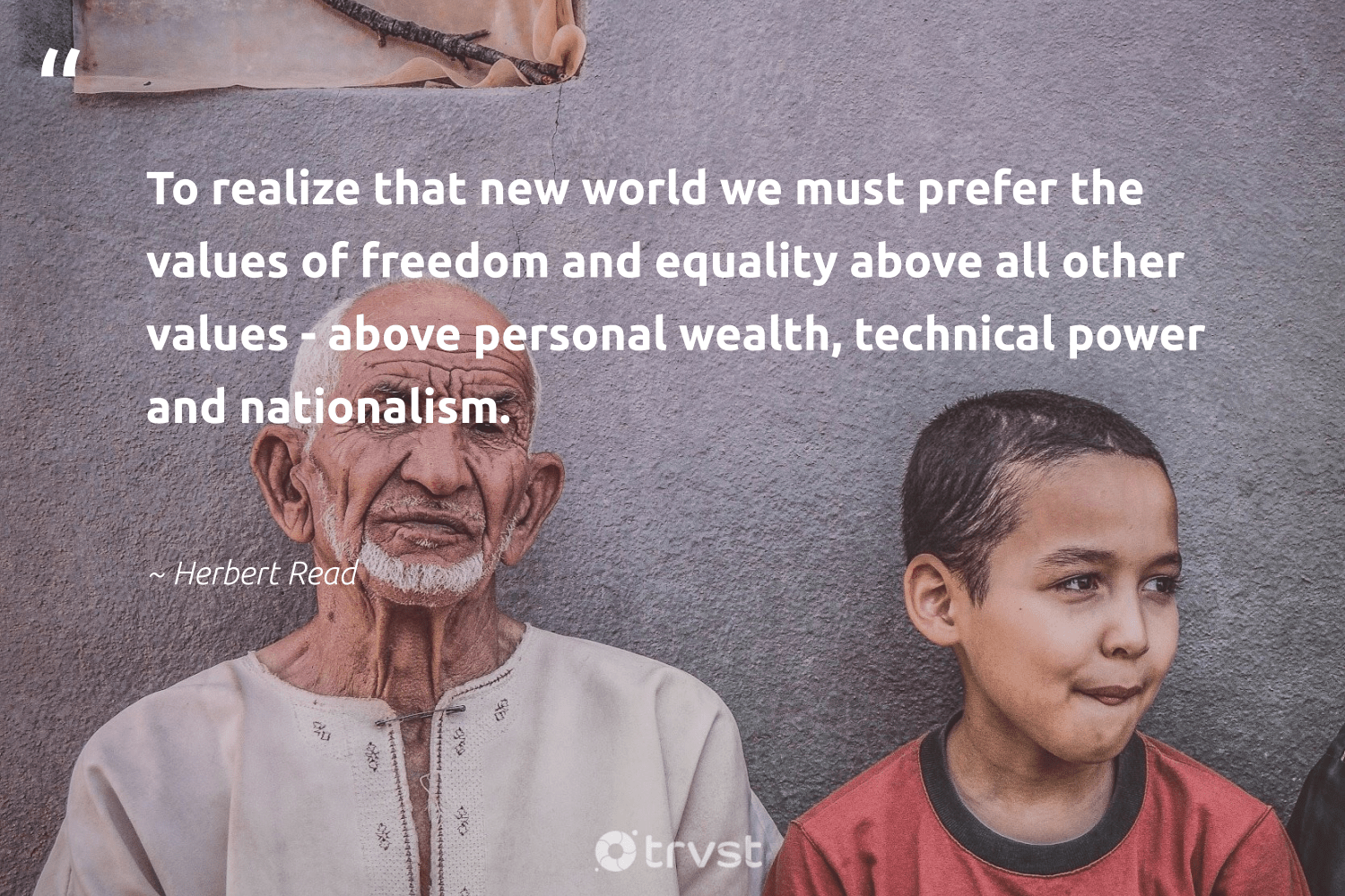 """To realize that new world we must prefer the values of freedom and equality above all other values - above personal wealth, technical power and nationalism.""  - Herbert Read #trvst #quotes #equality #freedom #equalopportunity #giveback #bethechange #planetearthfirst #equalrights #socialgood #socialchange #dosomething"