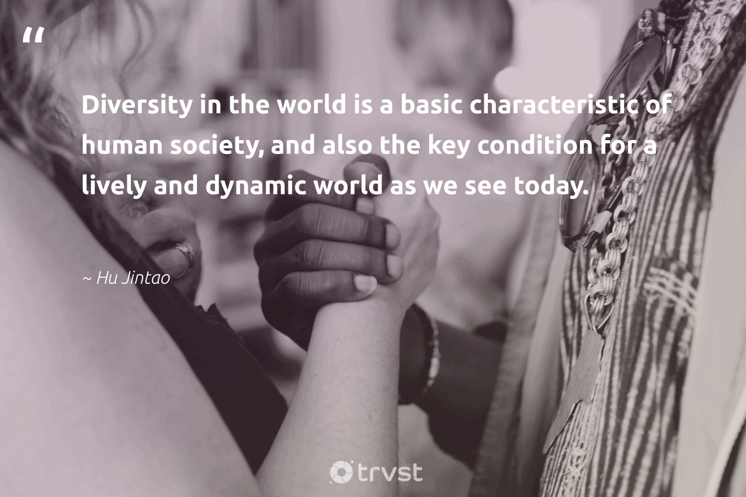 """Diversity in the world is a basic characteristic of human society, and also the key condition for a lively and dynamic world as we see today.""  - Hu Jintao #trvst #quotes #diversity #society #inclusion #representationmatters #giveback #bethechange #impact #discrimination #socialgood #weareallone"