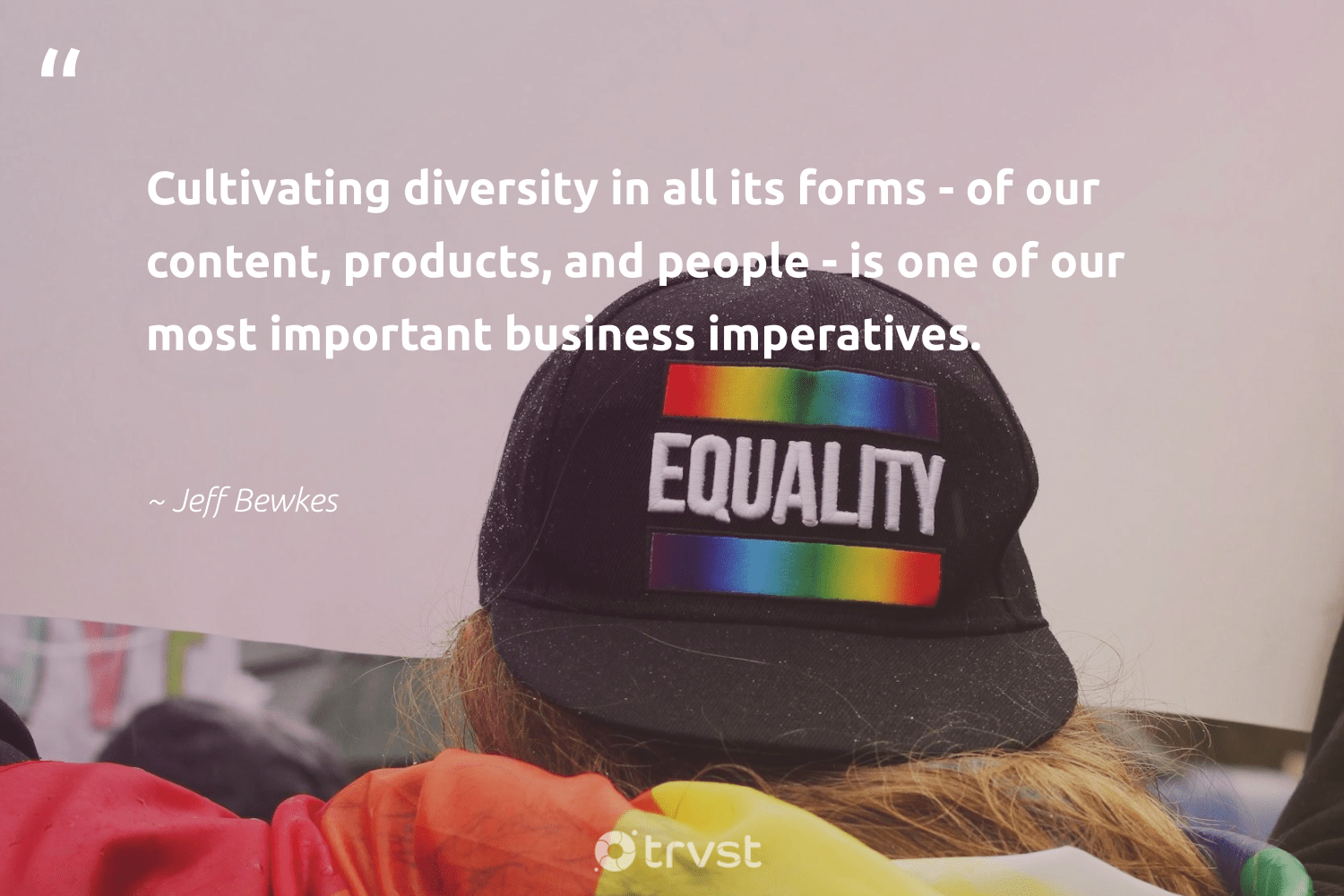 """Cultivating diversity in all its forms - of our content, products, and people - is one of our most important business imperatives.""  - Jeff Bewkes #trvst #quotes #diversity #inclusion #discrimination #giveback #socialchange #thinkgreen #representationmatters #makeadifference #socialgood #changetheworld"