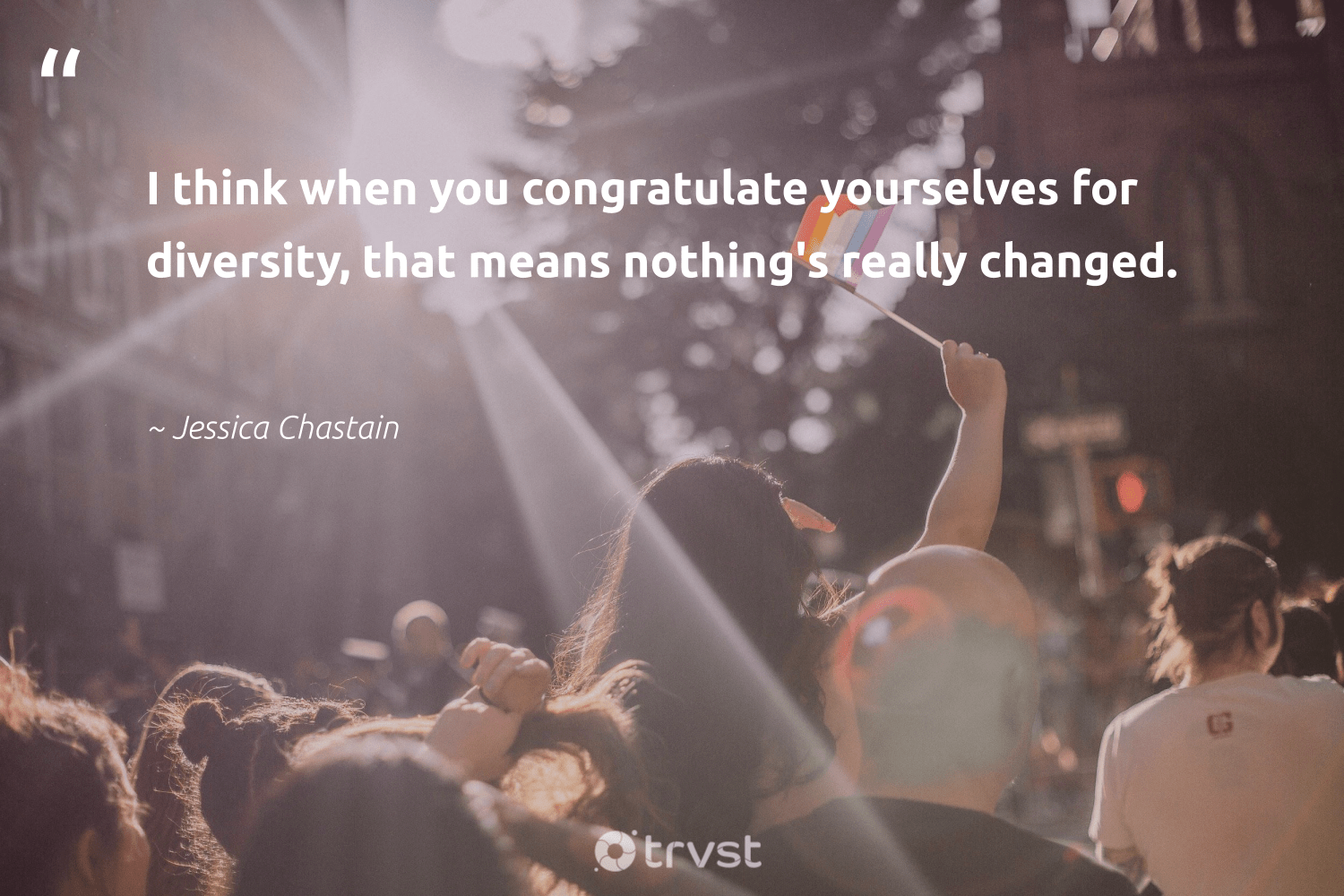 """I think when you congratulate yourselves for diversity, that means nothing's really changed.""  - Jessica Chastain #trvst #quotes #diversity #representationmatters #inclusion #socialgood #makeadifference #bethechange #discrimination #giveback #socialchange #dotherightthing"