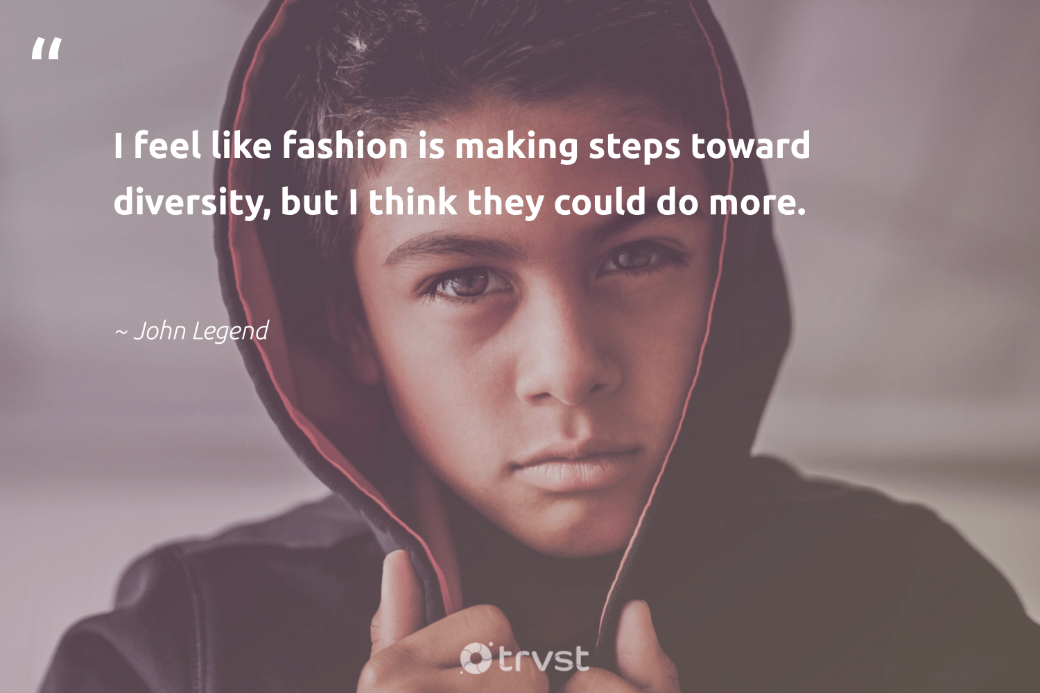 """I feel like fashion is making steps toward diversity, but I think they could do more.""  - John Legend #trvst #quotes #diversity #inclusion #discrimination #makeadifference #bethechange #collectiveaction #representationmatters #weareallone #socialgood #gogreen"