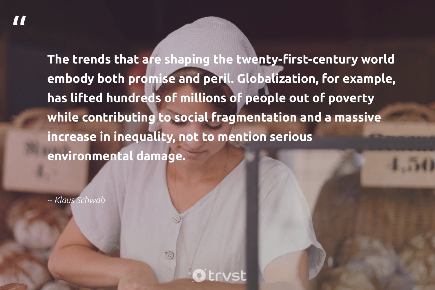 """The trends that are shaping the twenty-first-century world embody both promise and peril. Globalization, for example, has lifted hundreds of millions of people out of poverty while contributing to social fragmentation and a massive increase in inequality, not to mention serious environmental damage.""  - Klaus Schwab #trvst #quotes #environmental #poverty #endpoverty #giveback #equalopportunity #socialchange #socialgood #makeadifference #ecoconscious #weareallone"