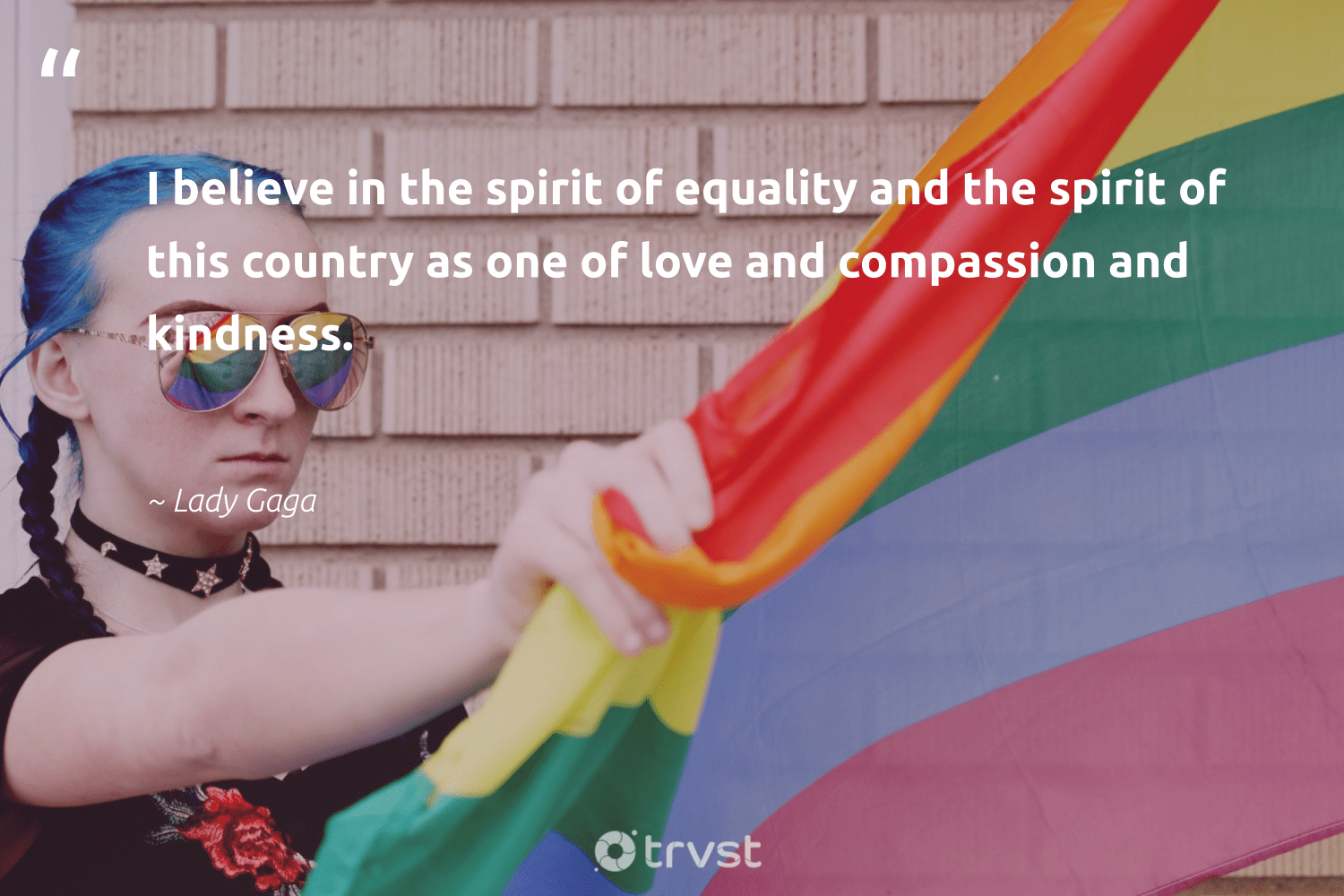 """I believe in the spirit of equality and the spirit of this country as one of love and compassion and kindness.""  - Lady Gaga #trvst #quotes #equality #love #standup #giveback #socialgood #gogreen #empowerment #makeadifference #socialchange #dogood"