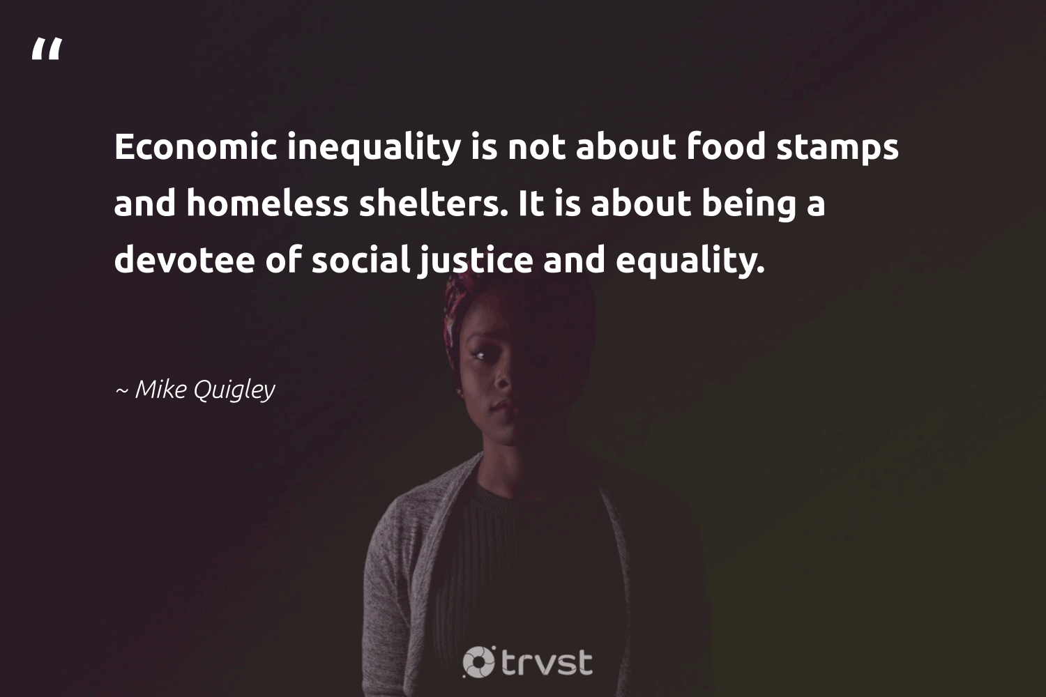 """Economic inequality is not about food stamps and homeless shelters. It is about being a devotee of social justice and equality.""  - Mike Quigley #trvst #quotes #equality #justice #socialjustice #homeless #food #standup #socialgood #weareallone #dotherightthing #equalrights"